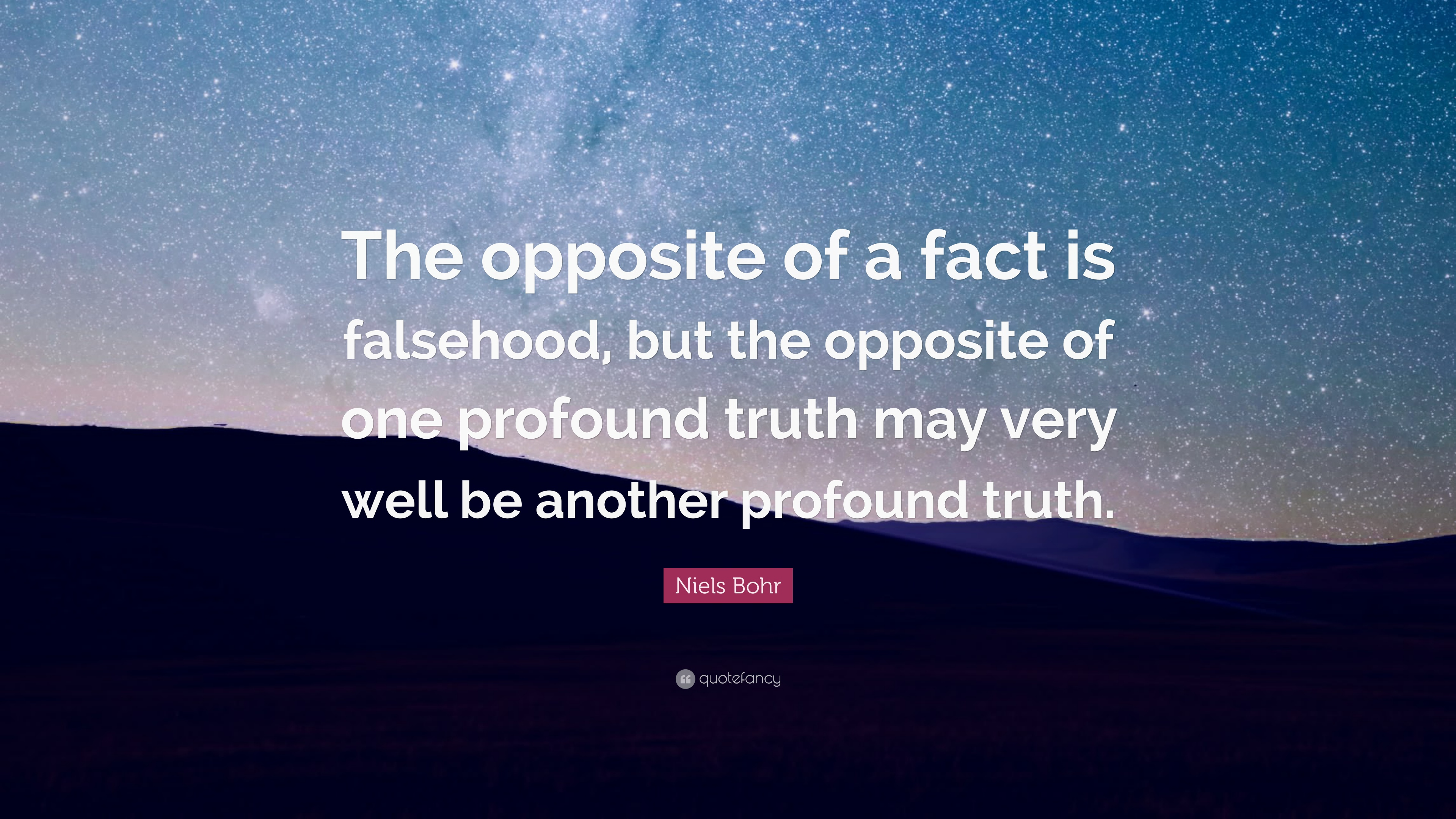 "Niels Bohr Quote: ""The opposite of a fact is falsehood ..."