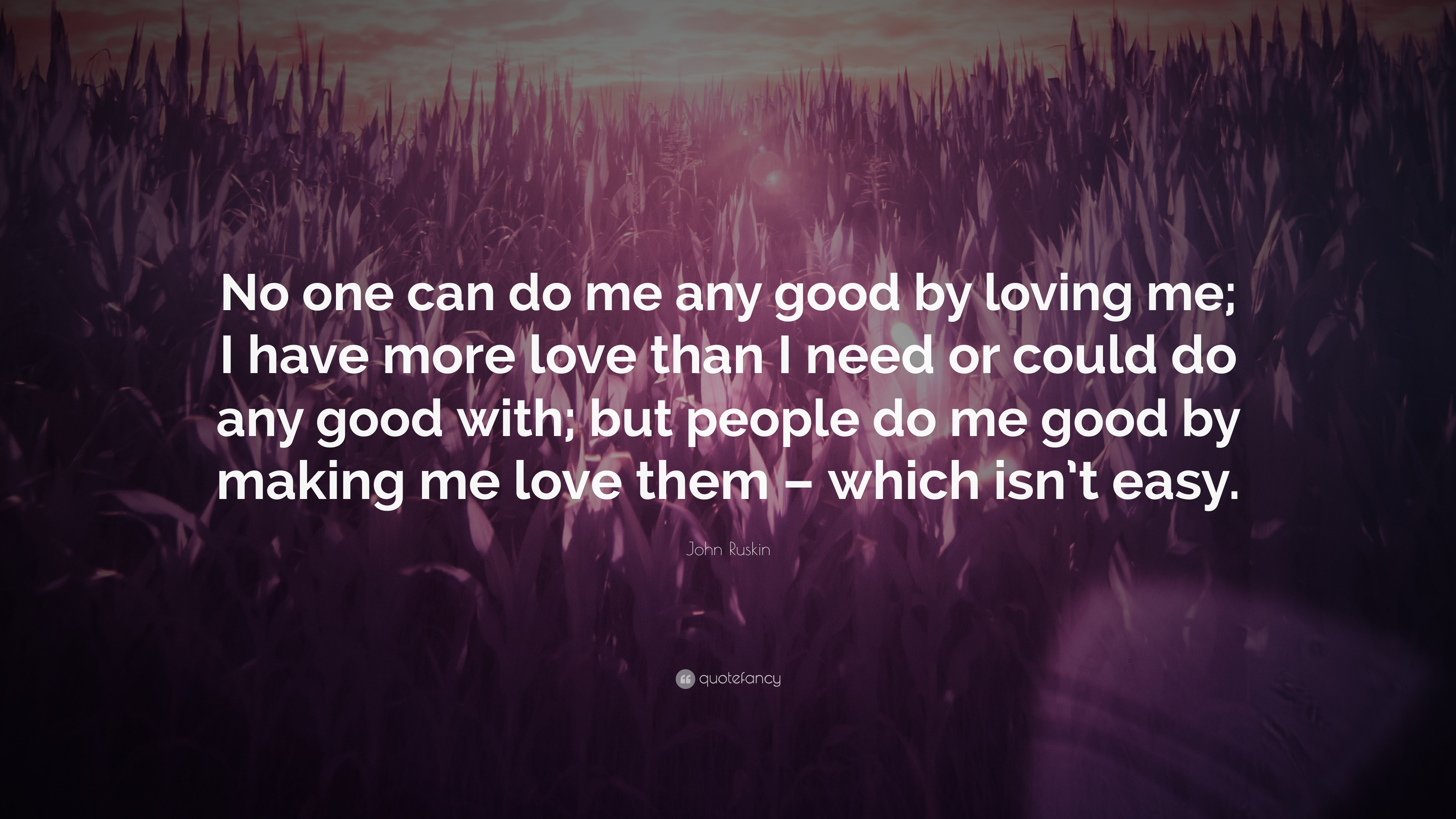 John Ruskin Quote No One Can Do Me Any Good By Loving Me I Have