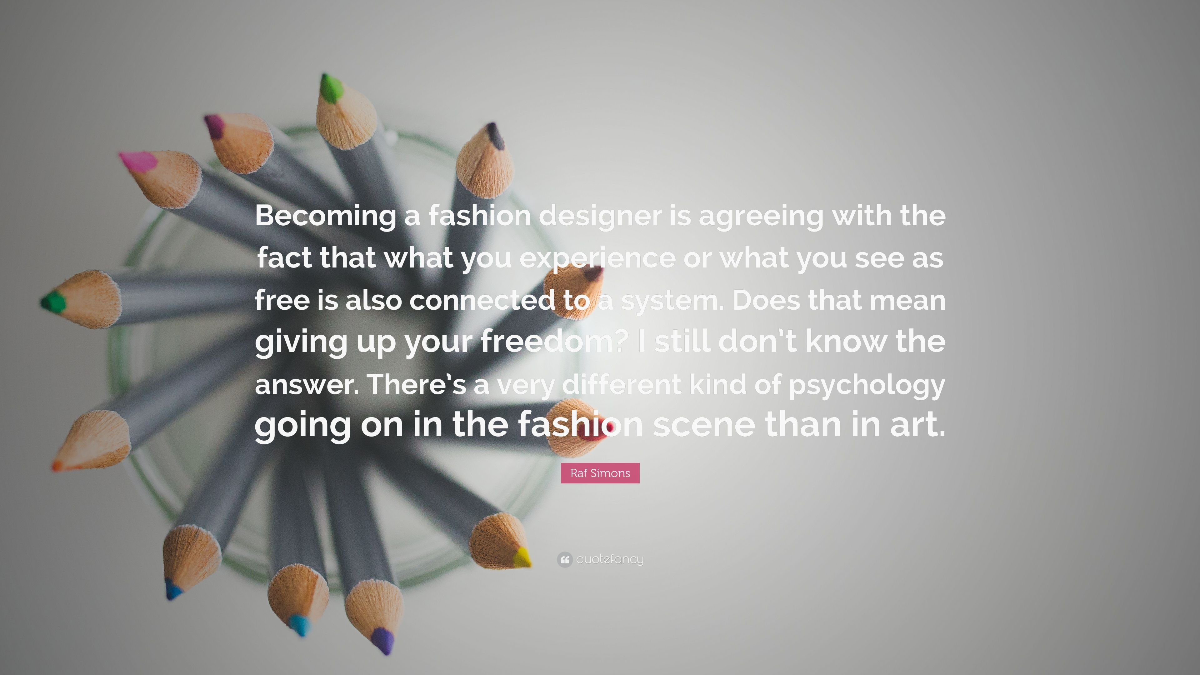 Raf Simons Quote Becoming A Fashion Designer Is Agreeing With The Fact That What You Experience Or What You See As Free Is Also Connected 7 Wallpapers Quotefancy