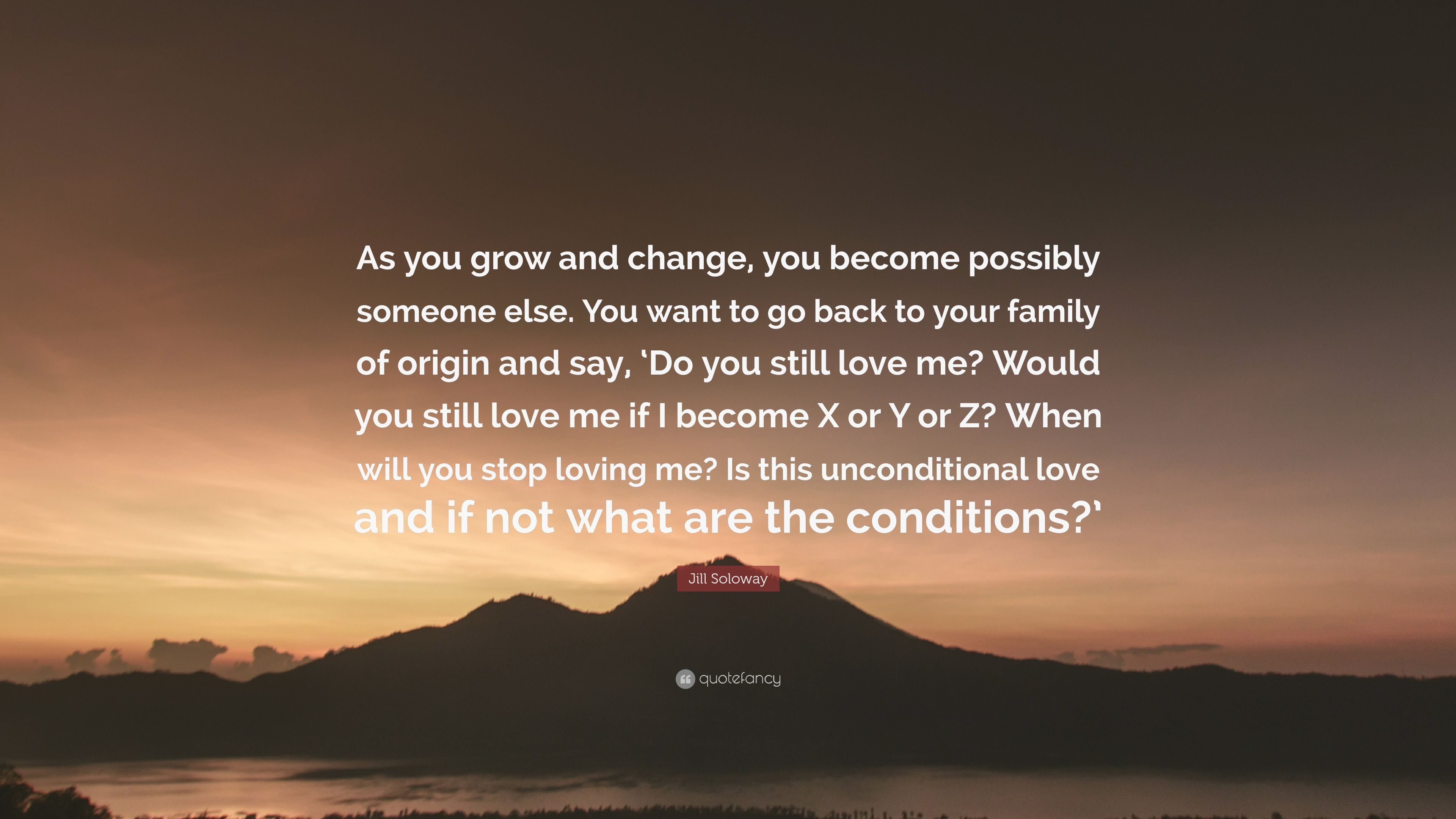 "Jill Soloway Quote ""As you grow and change you be e possibly someone else"