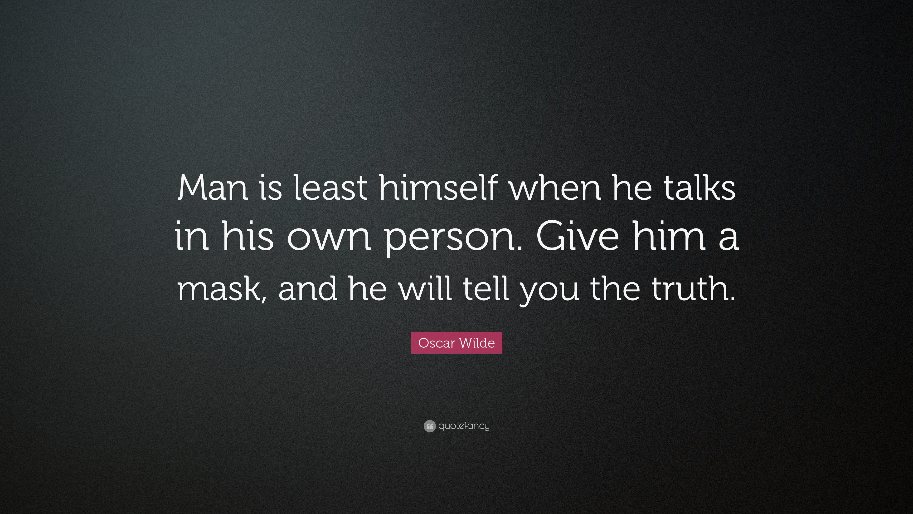Image result for Man is least himself when he talks in his own person. Give him a mask, and he will tell you the truth.