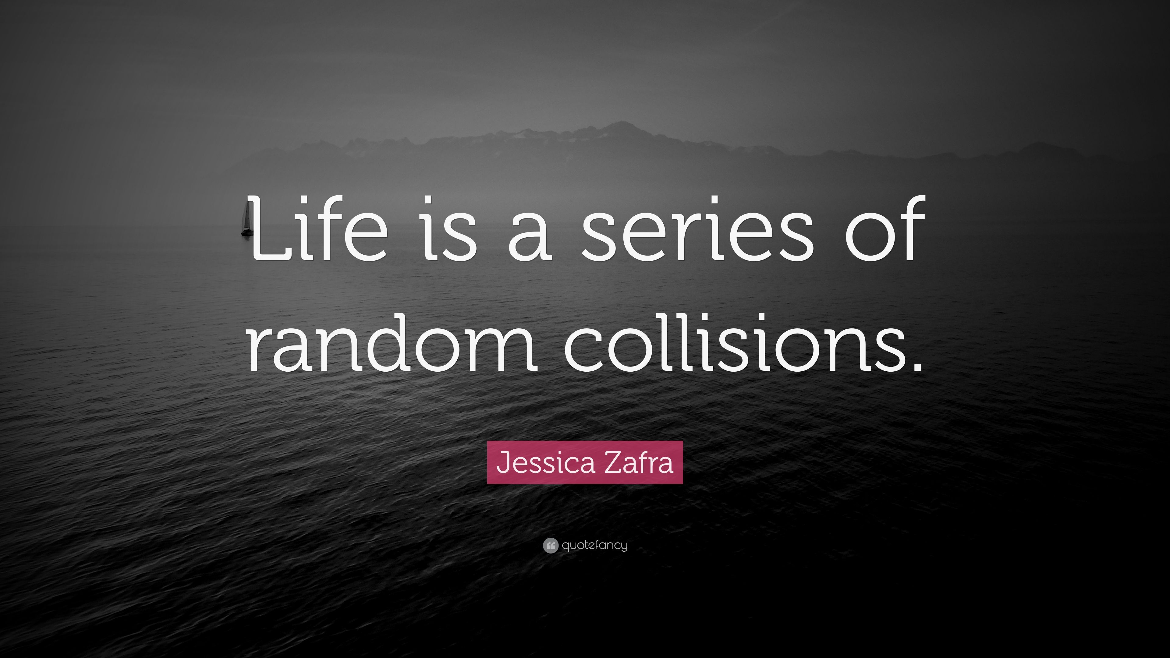 Jessica Zafra Quote Life Is A Series Of Random Collisions 7