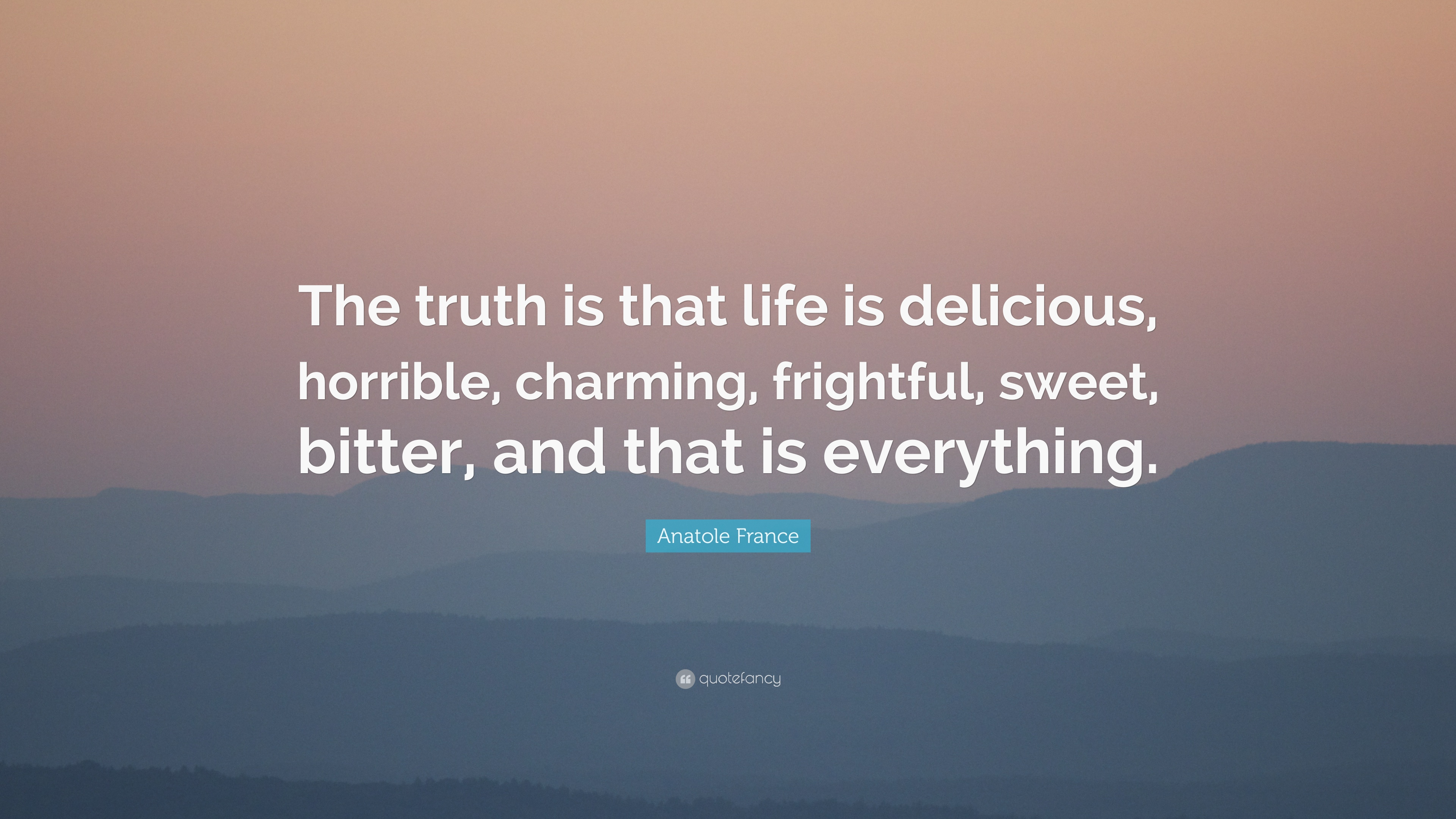 "The Truth Of Life Quotes Anatole France Quote ""The Truth Is That Life Is Delicious"
