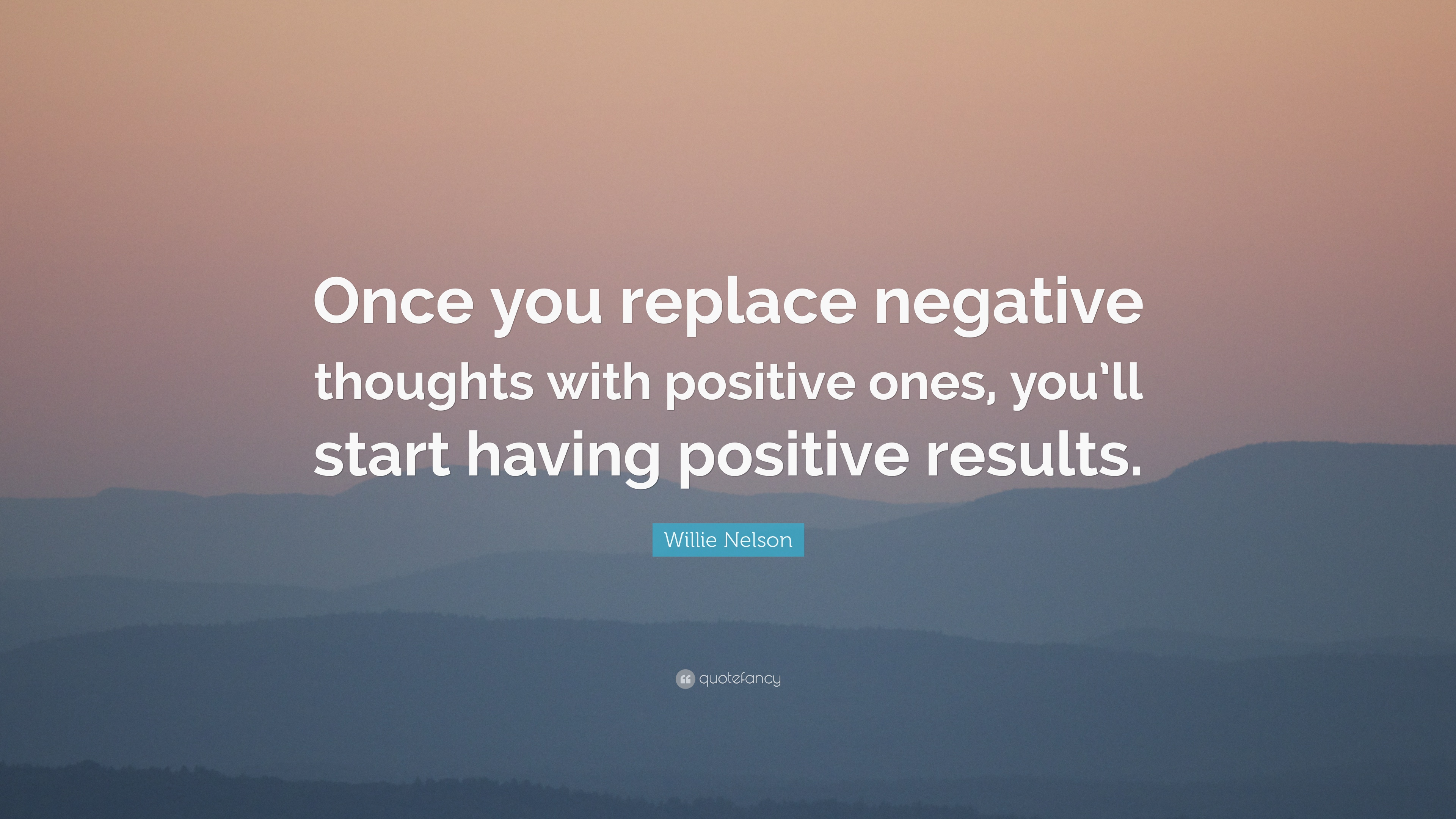 """Positive Thoughts Bring Positive Results Quotes: Willie Nelson Quote: """"Once You Replace Negative Thoughts"""