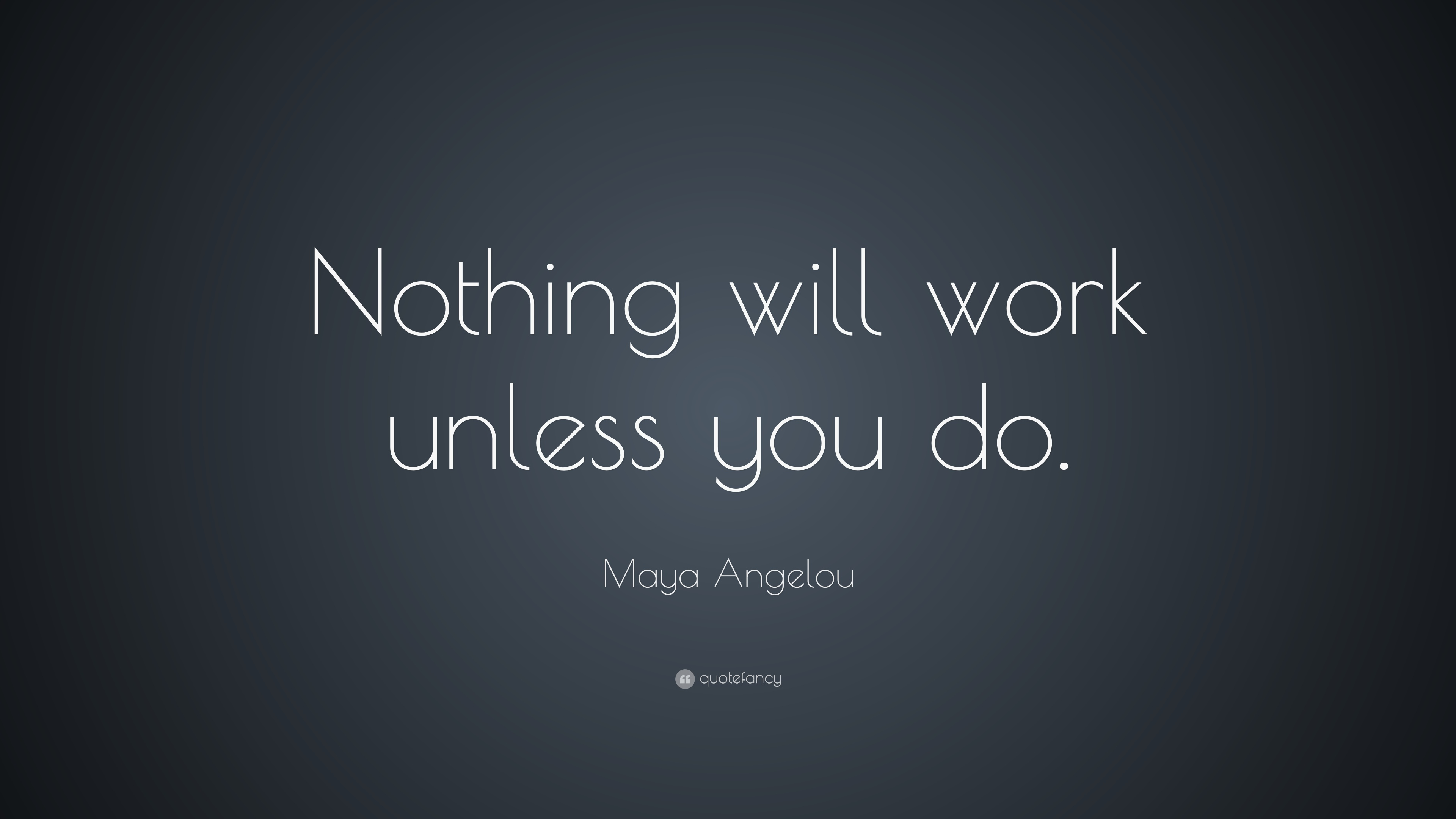 maya angelou quote nothing will work unless you do