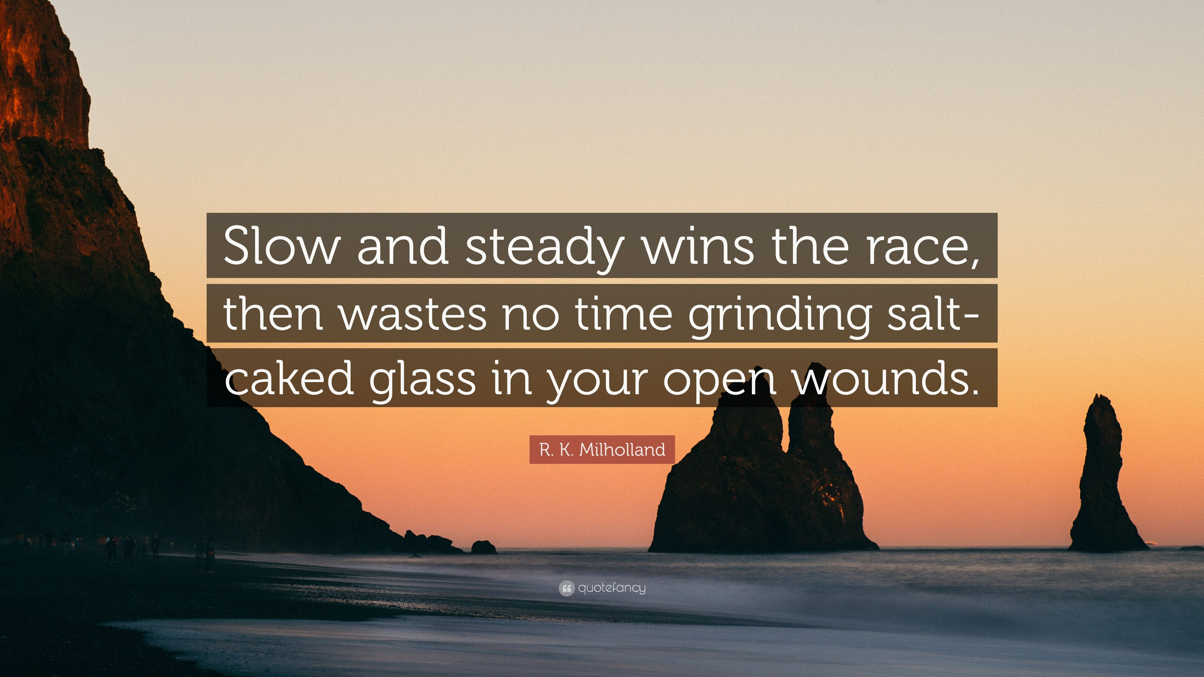 R K Milholland Quote Slow And Steady Wins The Race Then Wastes No Time Grinding Salt Caked Glass In Your Open Wounds 7 Wallpapers Quotefancy