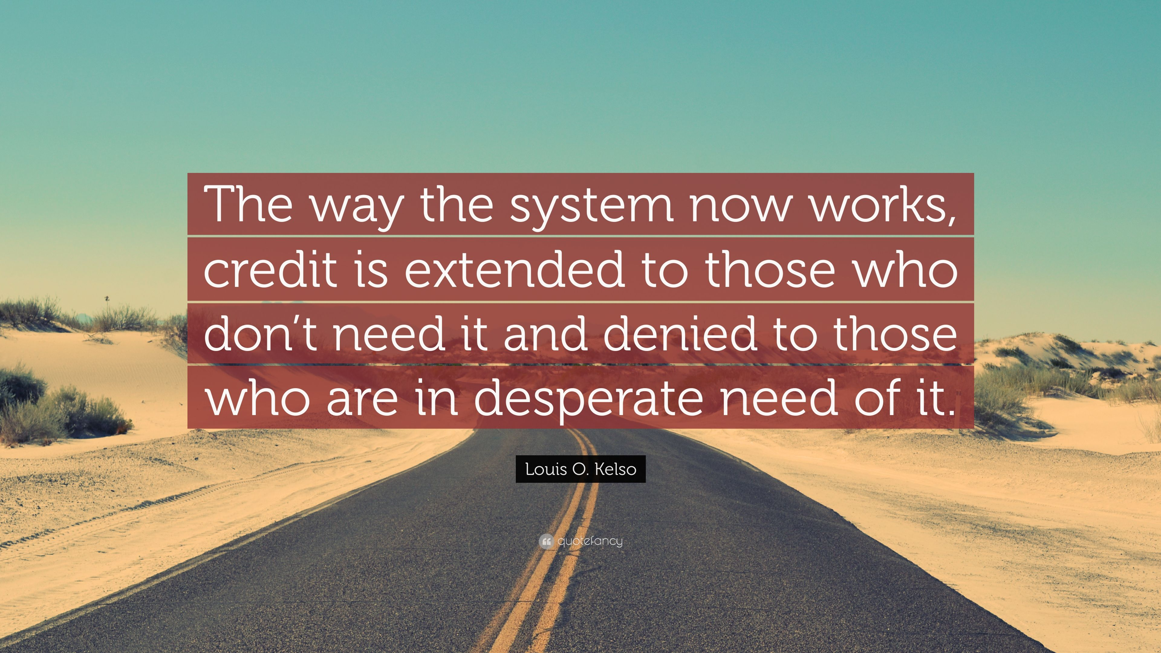 Louis O Kelso Quote The Way The System Now Works Credit Is Extended To Those Who Don T Need It And Denied To Those Who Are In Desperate Nee 7 Wallpapers Quotefancy Wadsworth, oh 44281 usa postal address: quotefancy