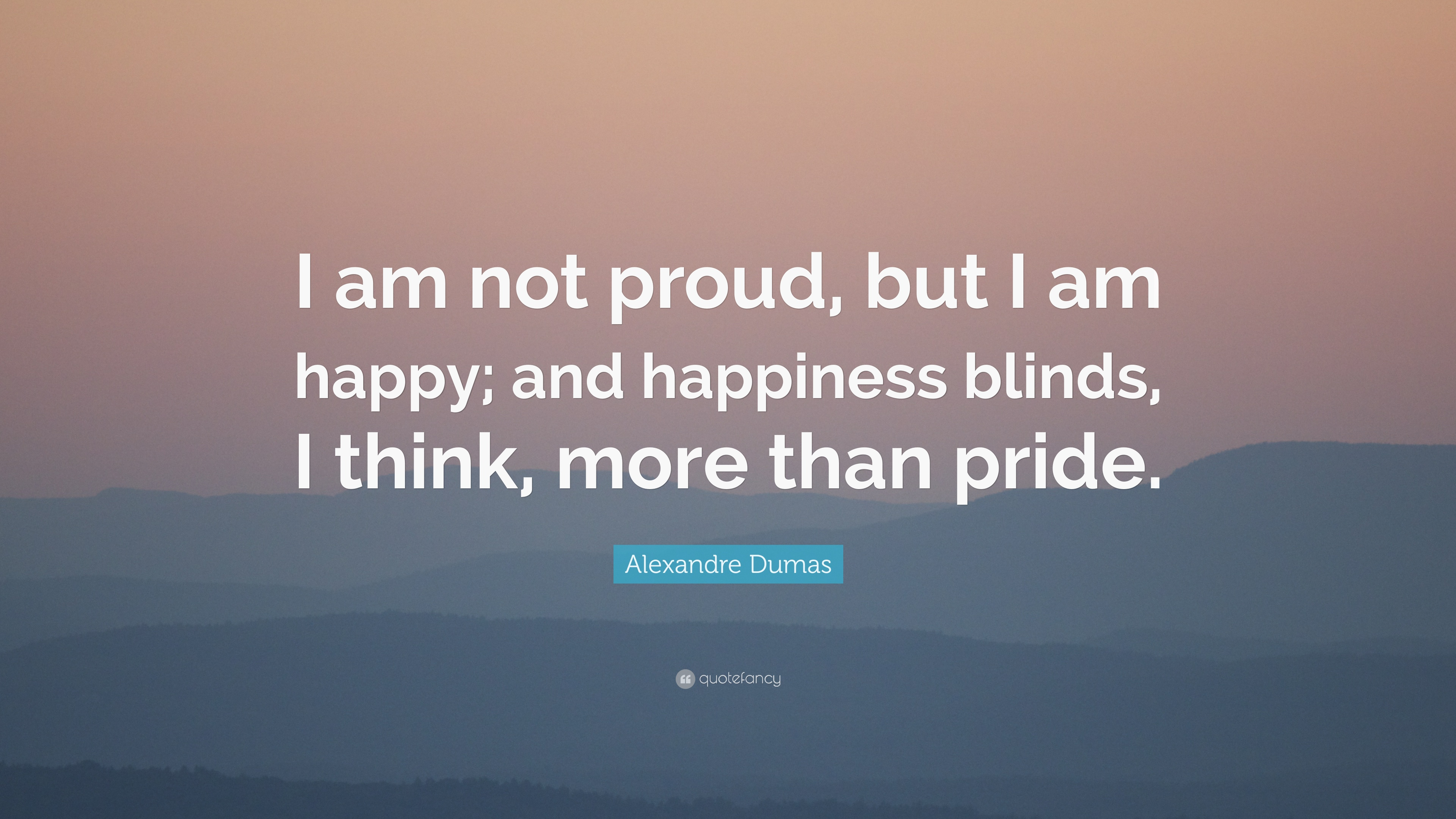 Alexandre Dumas Quote: U201cI Am Not Proud, But I Am Happy; And