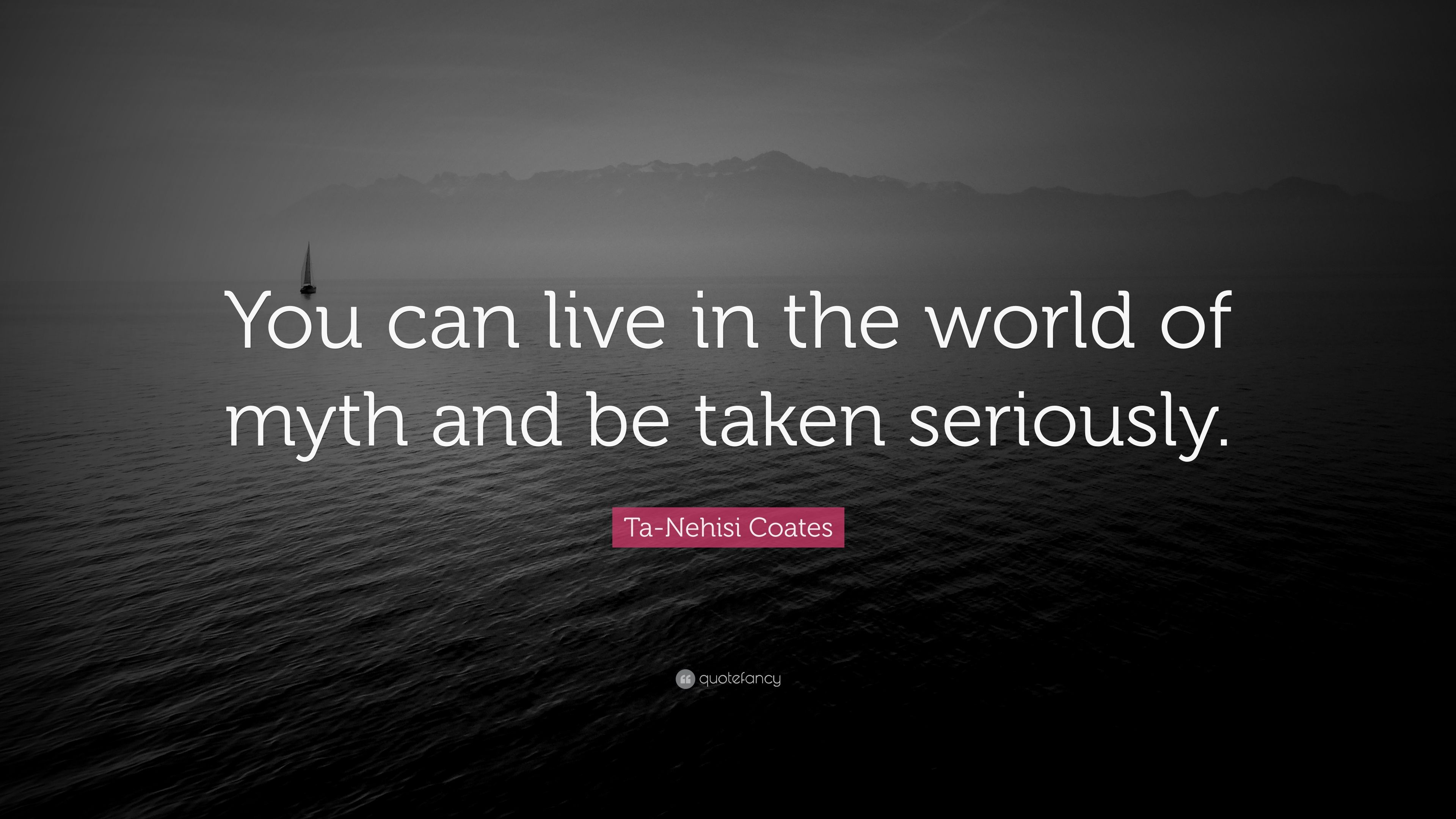 "Ta-Nehisi Coates Quote: ""You Can Live In The World Of Myth"