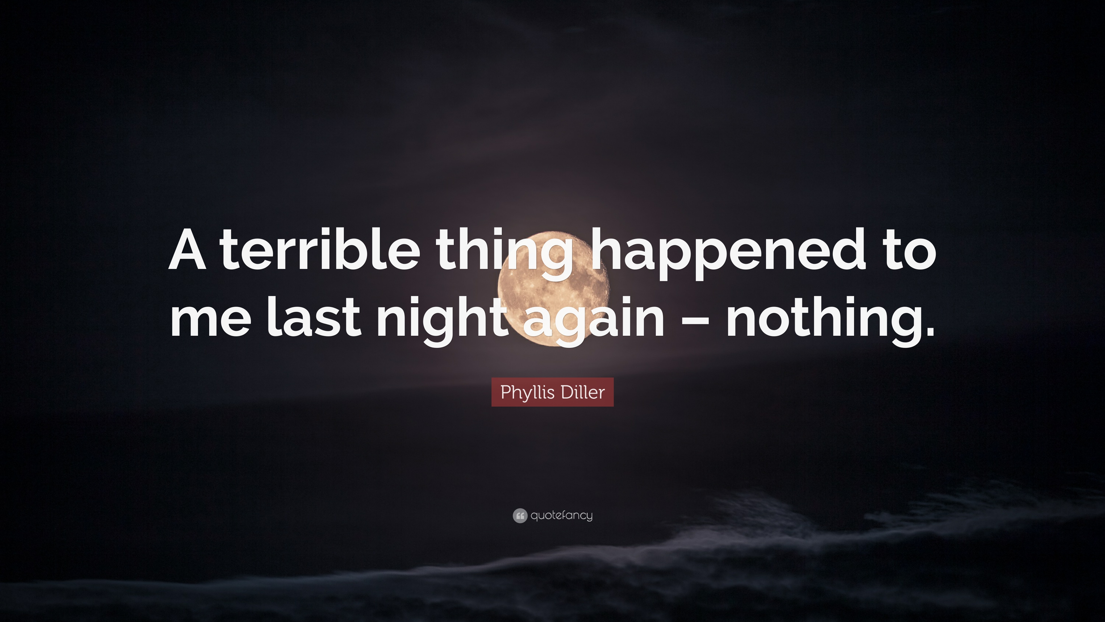 """Phyllis Diller Quote: """"A terrible thing happened to me last ..."""