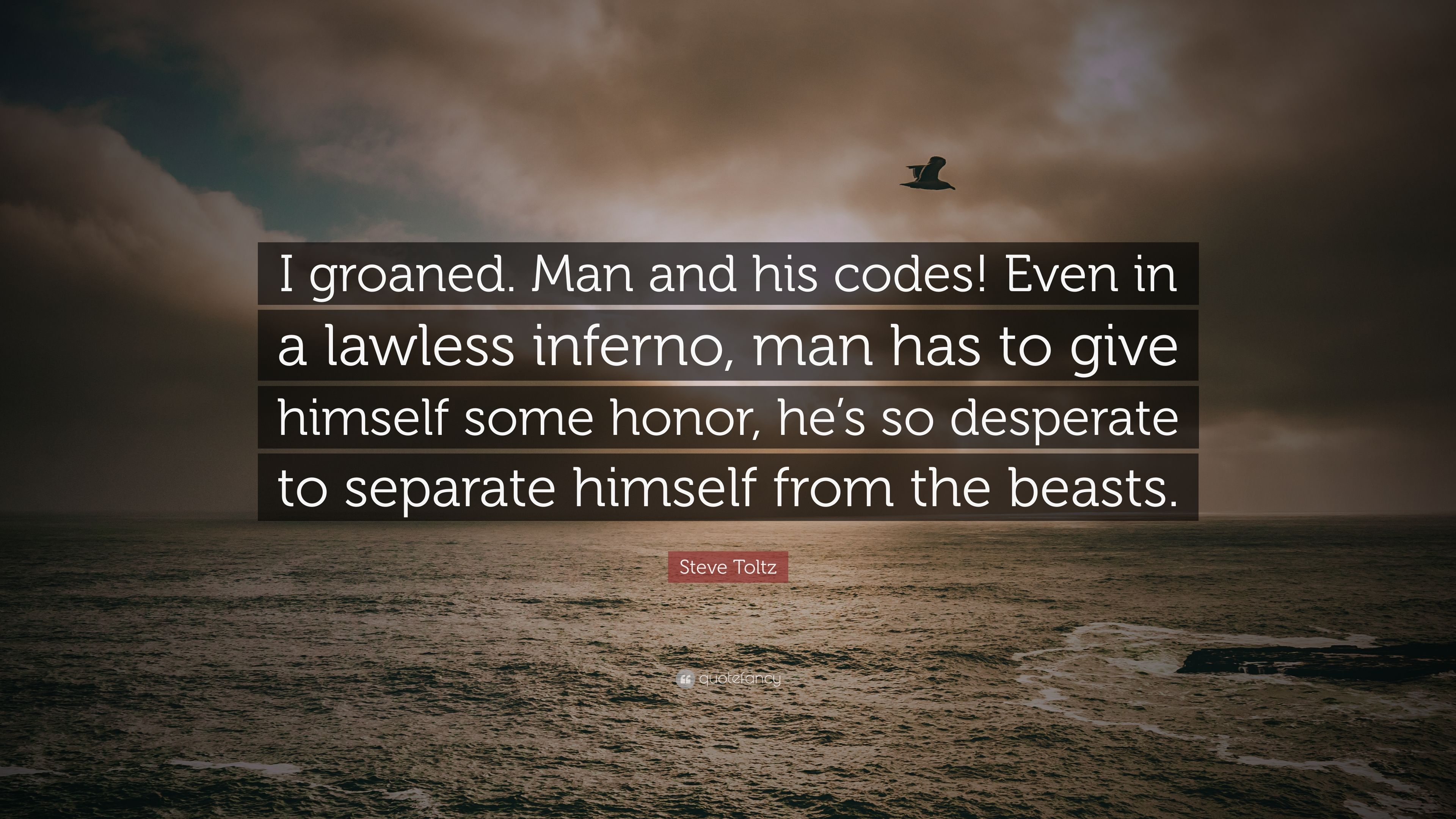 Steve Toltz Quote I Groaned Man And His Codes Even In A Lawless Inferno Man Has To Give Himself Some Honor He S So Desperate To Separa 7 Wallpapers Quotefancy | meaning, pronunciation, translations and examples. steve toltz quote i groaned man and