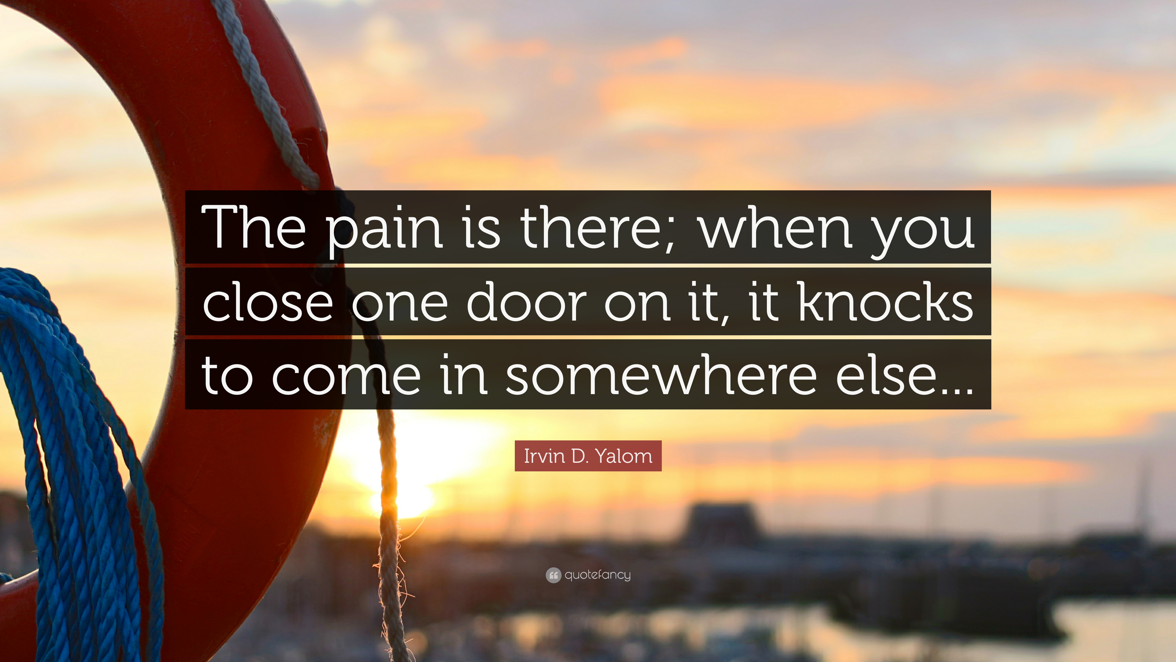 Irvin D. Yalom Quote: U201cThe Pain Is There; When You Close One