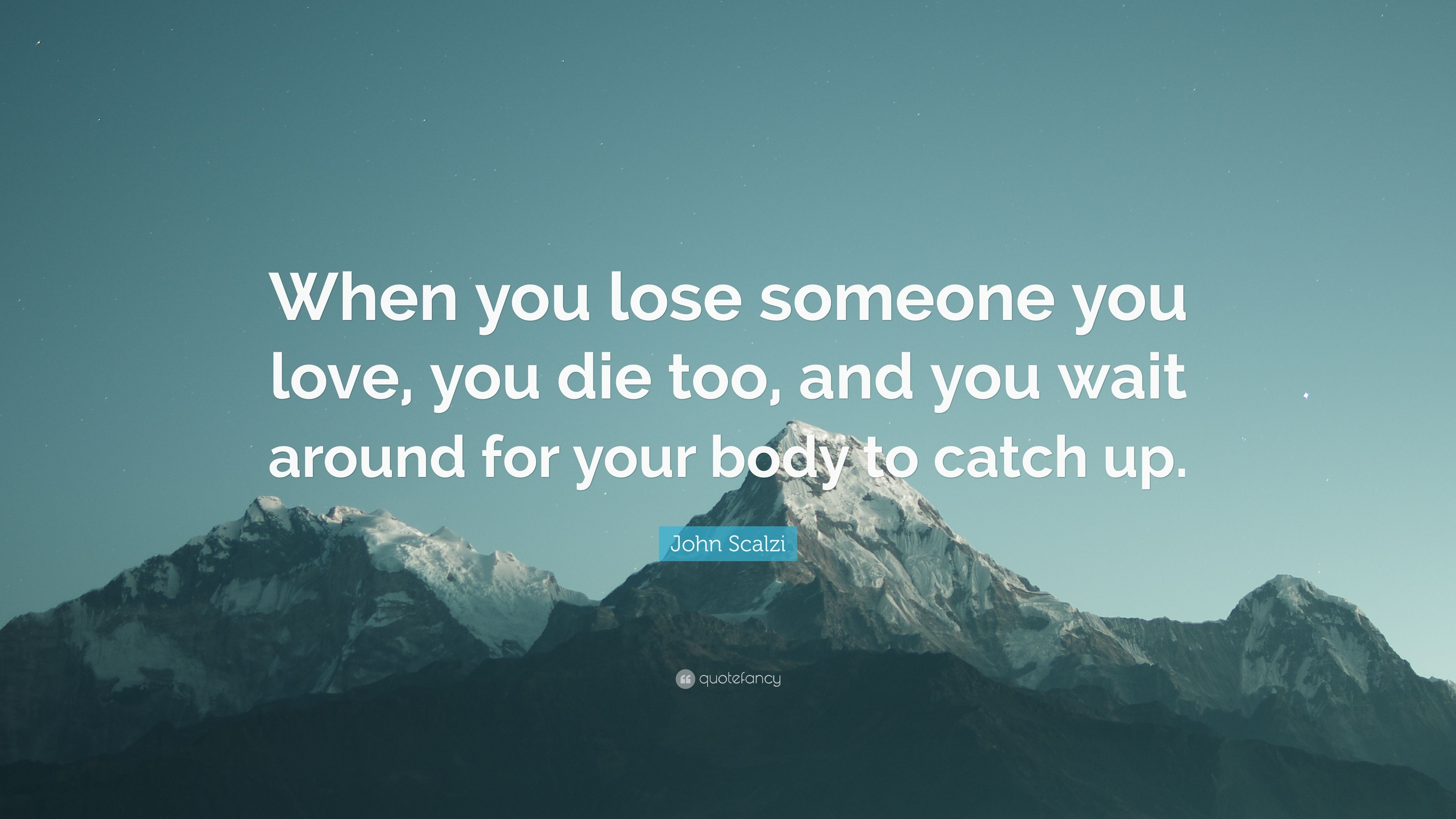 John Scalzi Quote When You Lose Someone You Love You Die Too And