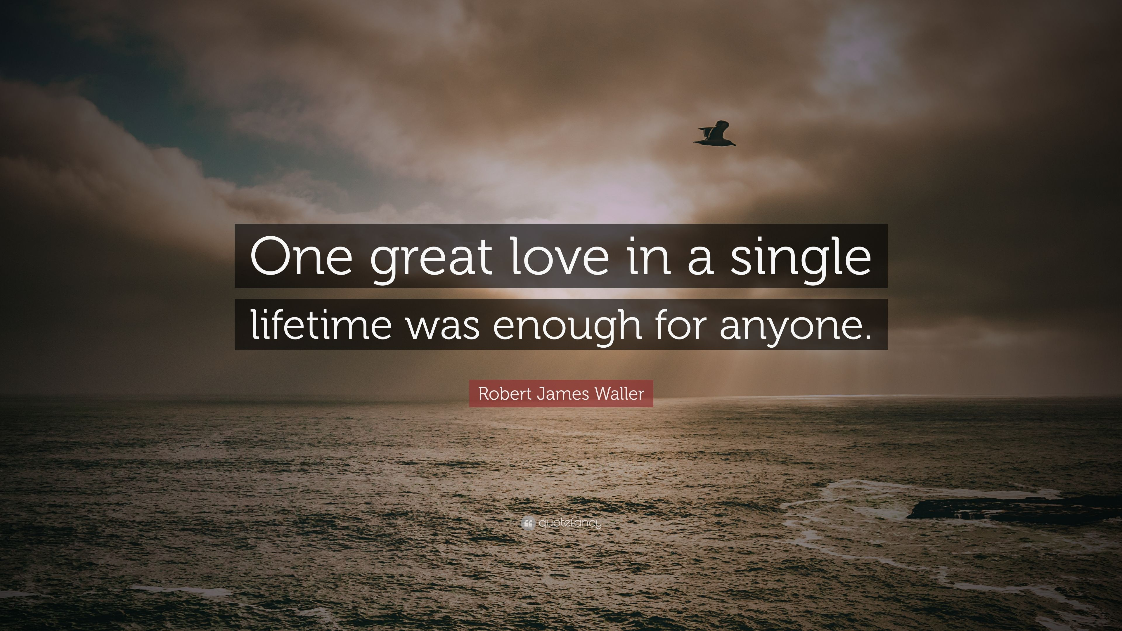 Robert James Waller Quote One Great Love In A Single Lifetime Was