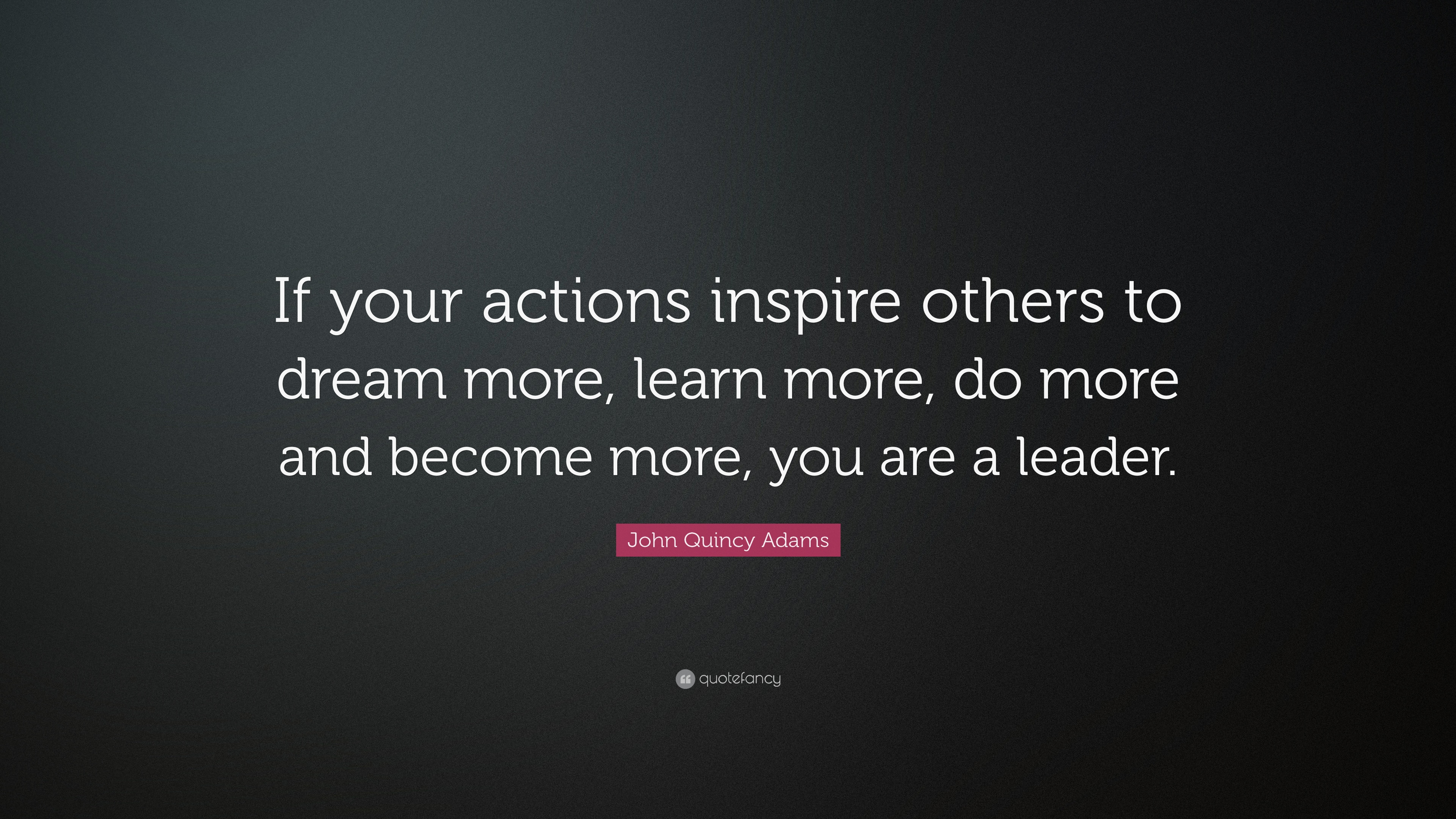 "Quotes About Inspiring Others Prepossessing John Quincy Adams Quote ""If Your Actions Inspire Others To Dream"