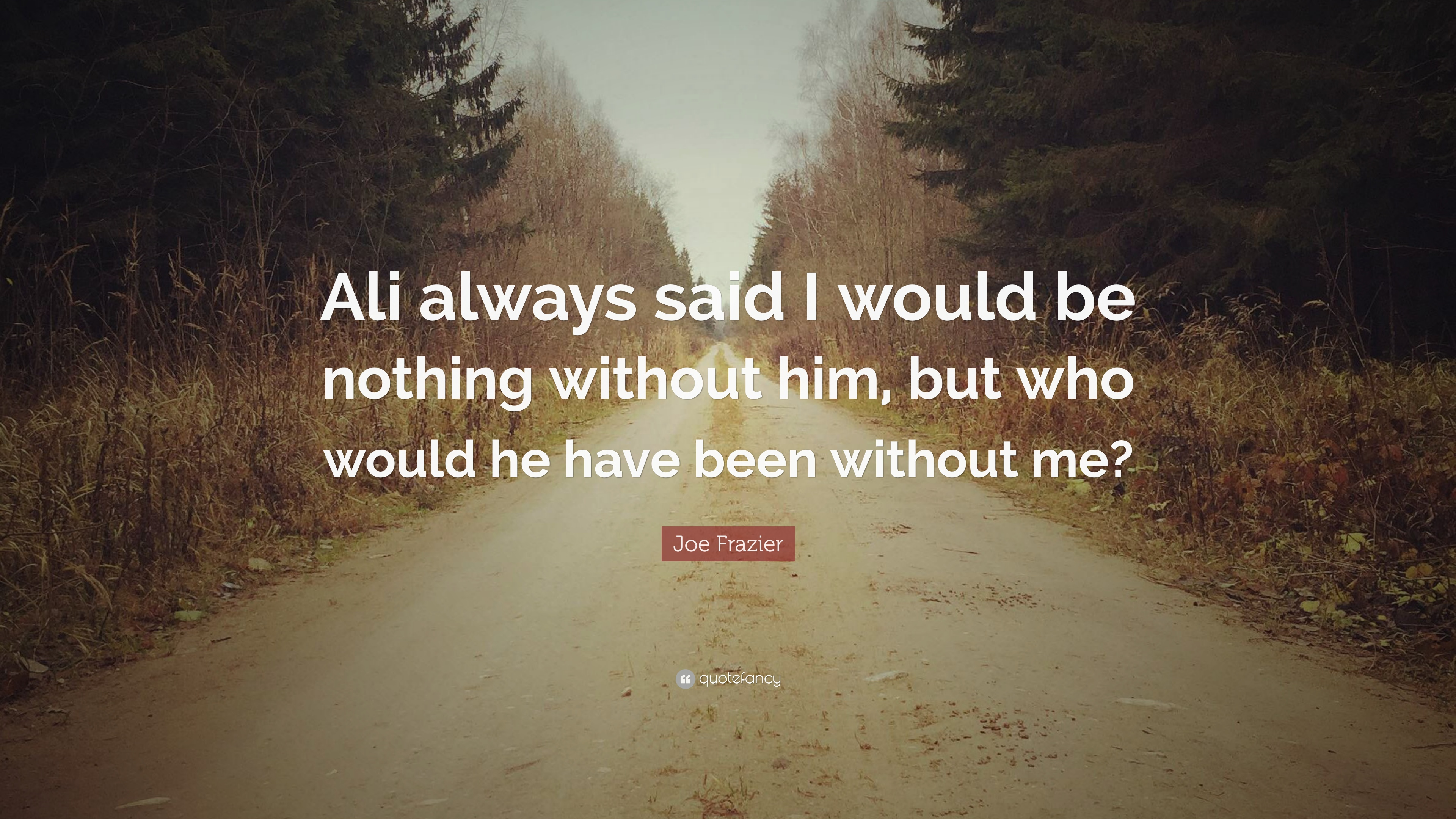 Joe Frazier Quote: Ali always said I would be nothing