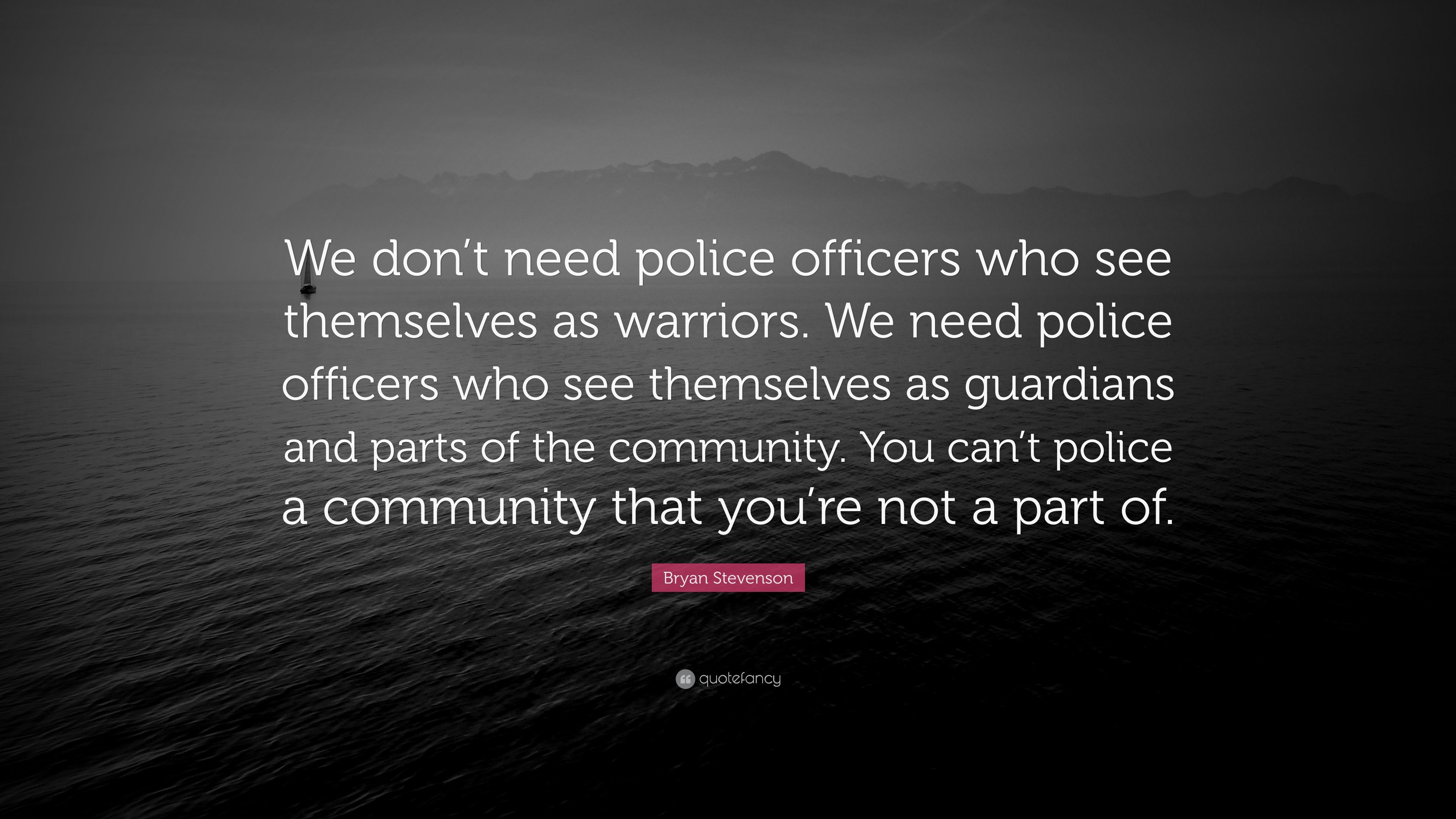 "Bryan Stevenson Quote: ""We Don't Need Police Officers Who"