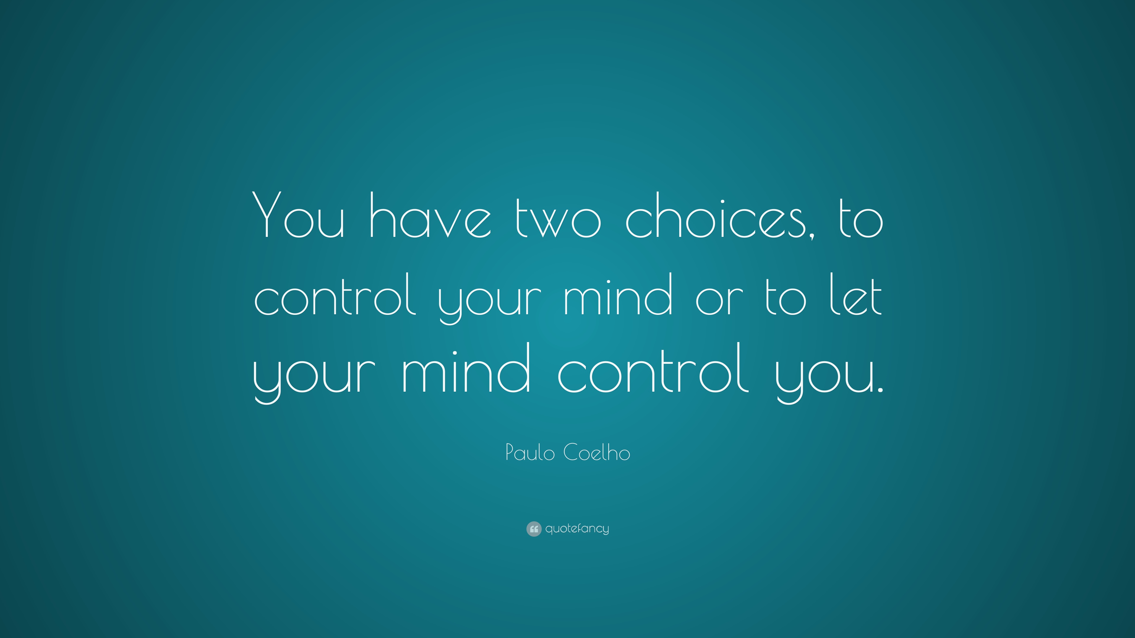 Paulo Coelho Quote You Have Two Choices To Control Your Mind Or To Let Your Mind Control You