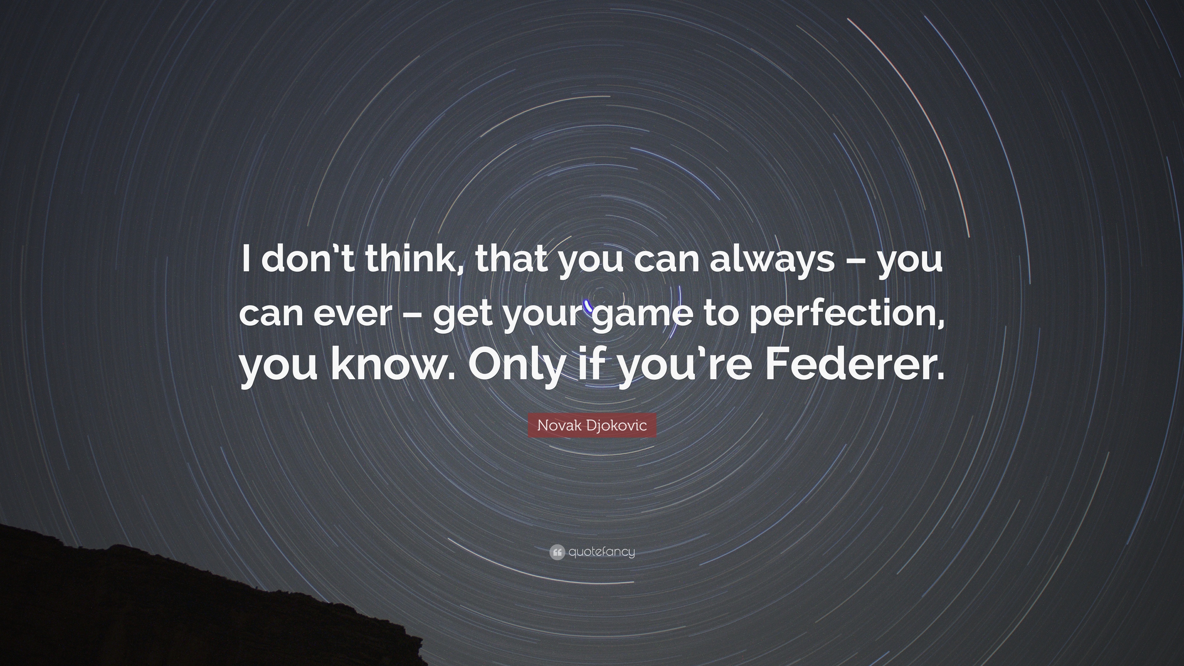 Novak Djokovic Quote I Don T Think That You Can Always You Can Ever Get Your Game To Perfection You Know Only If You Re Federer 10 Wallpapers Quotefancy