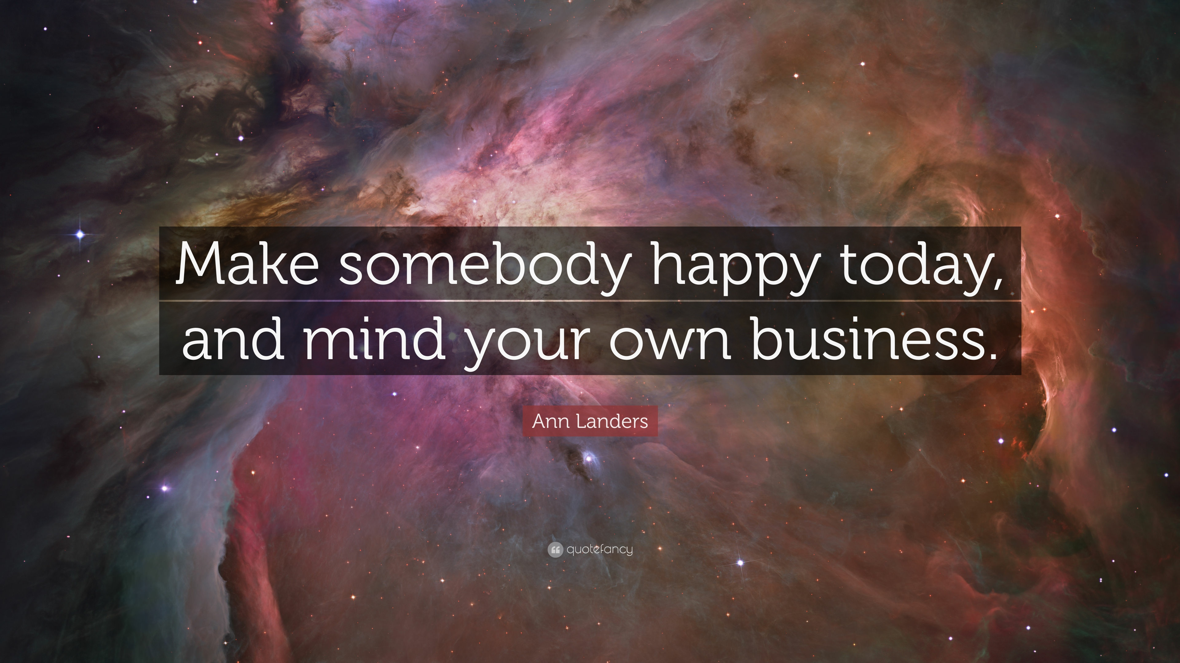 Ann Landers Quote Make Somebody Happy Today And Mind Your