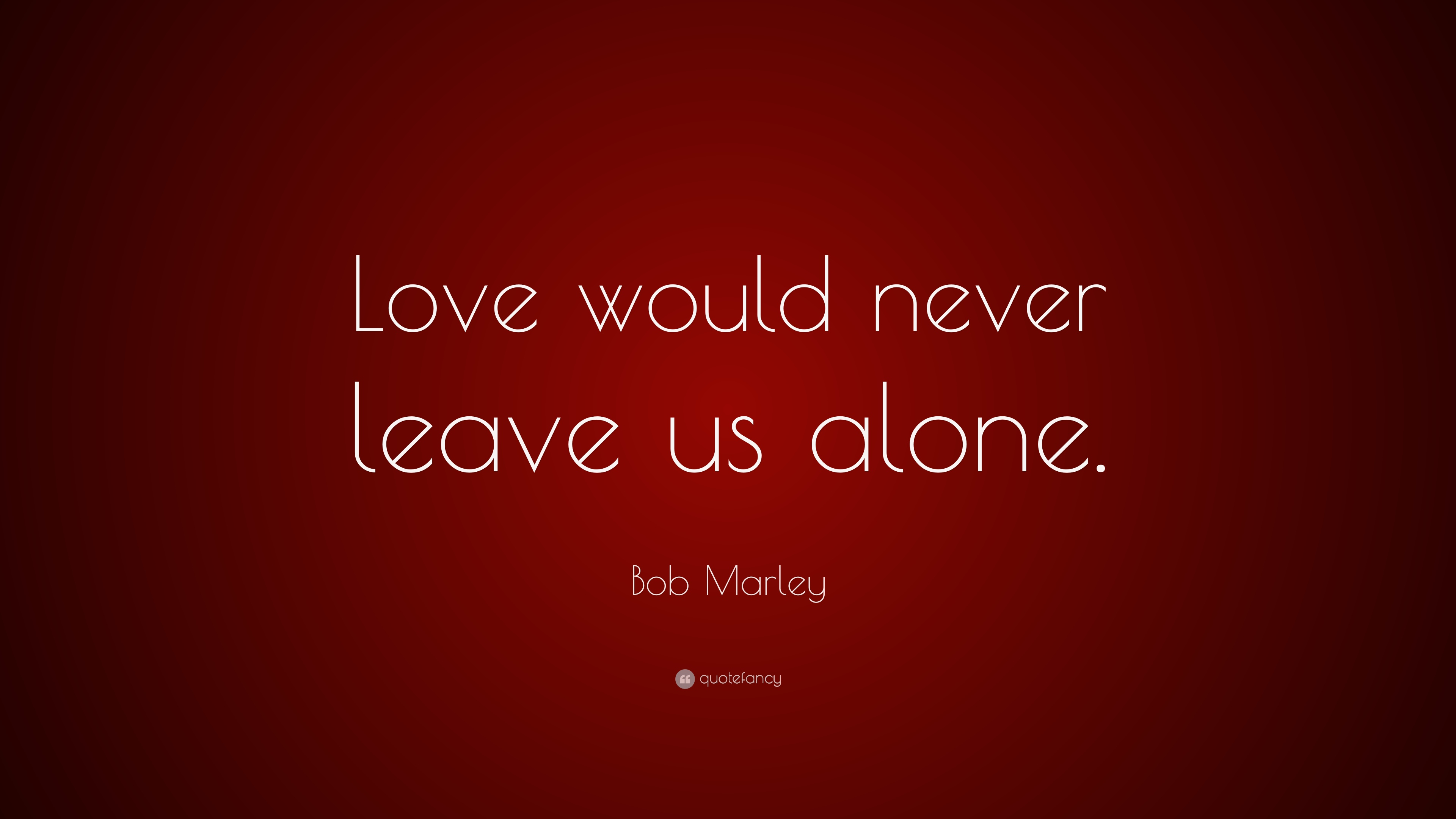 Bob Marley Love Quotes | Bob Marley Quote Love Would Never Leave Us Alone 11 Wallpapers