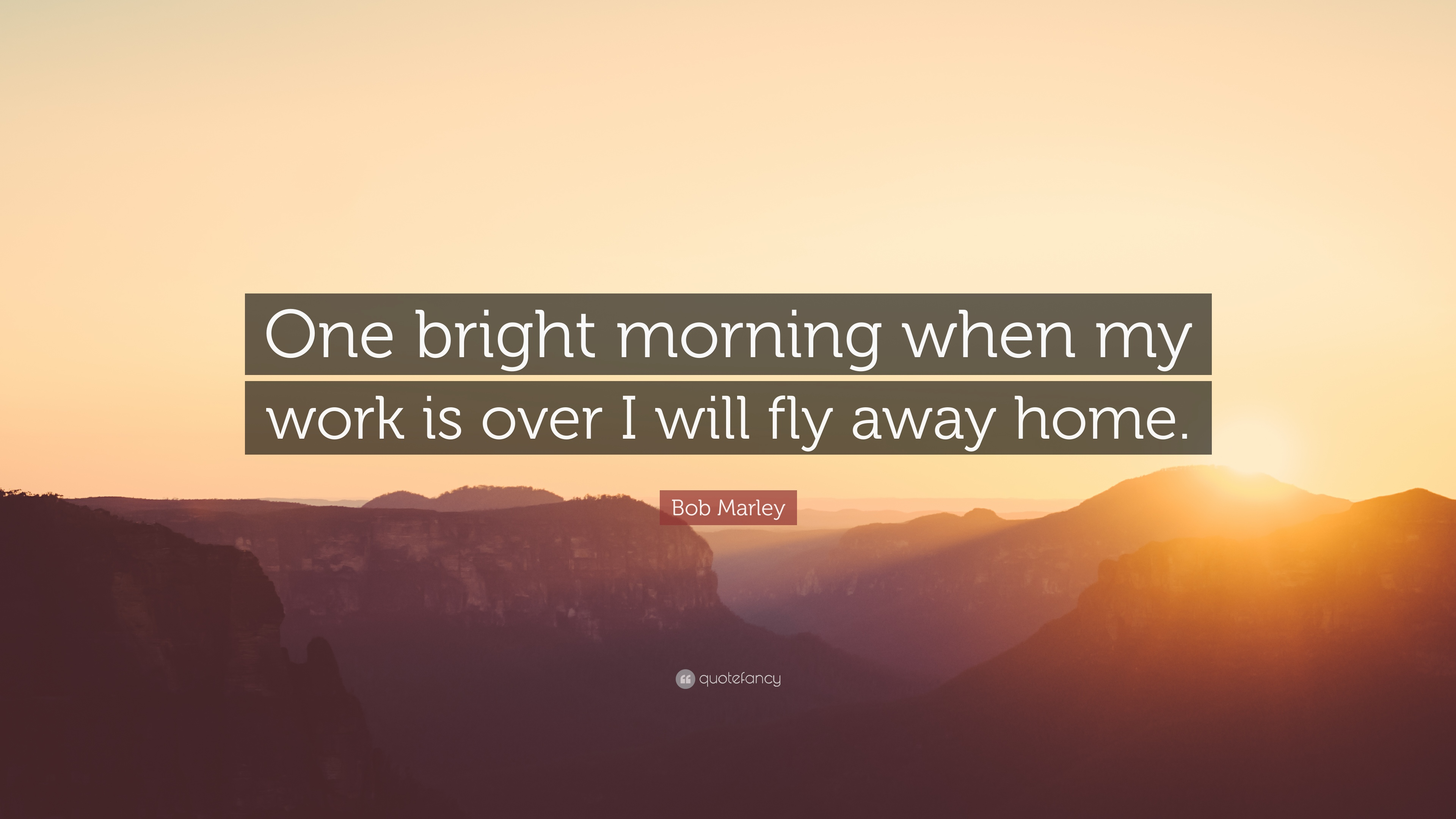"""bob marley quote """"one bright morning when my work is over i will"""