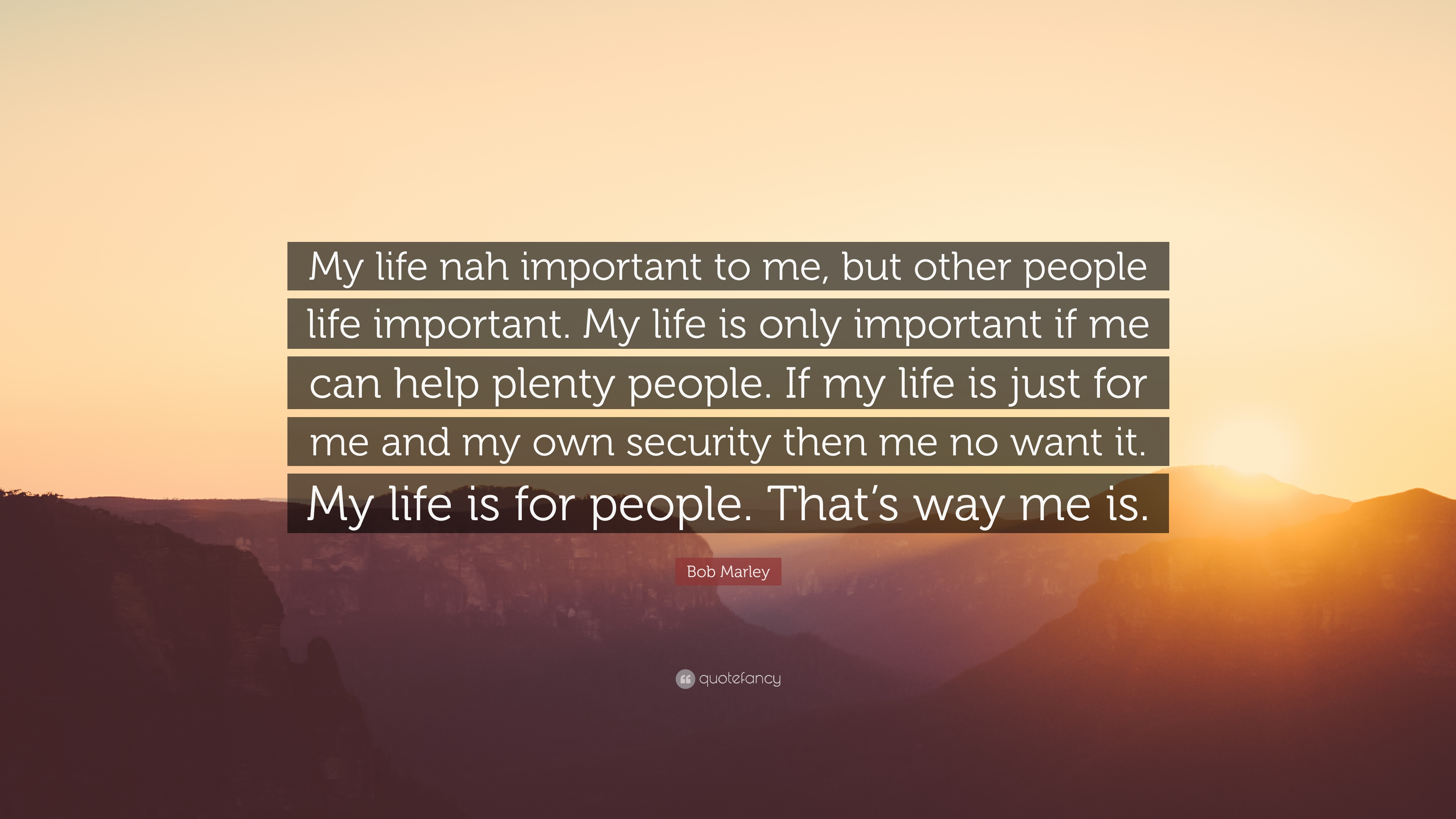 "bob marley quote: ""my life nah important to me, but other people"
