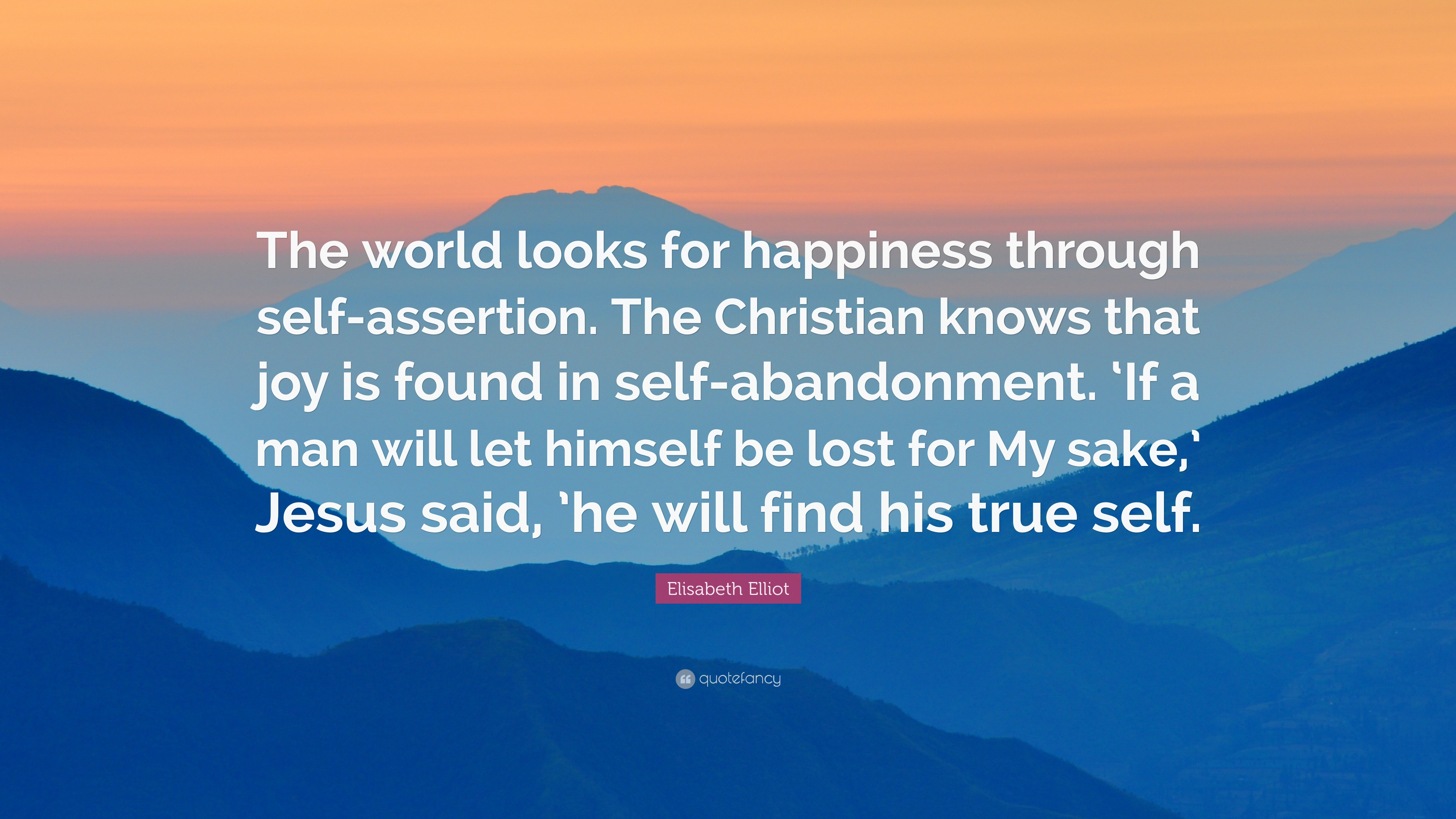 Elisabeth Elliot Quote The World Looks For Happiness Through Self Assertion The Christian Knows That Joy Is Found In Self Abandonment If A M 6 Wallpapers Quotefancy