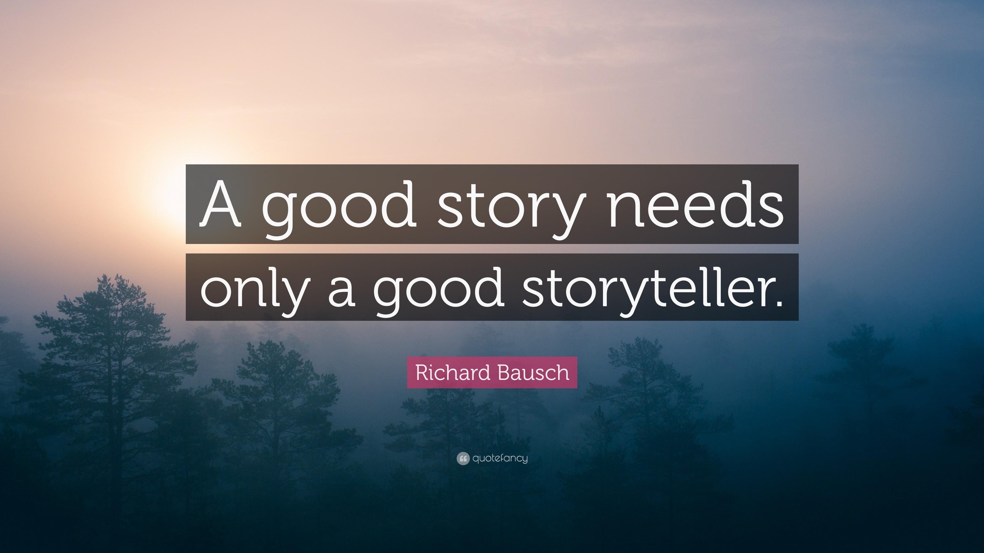 """Richard Bausch Quote: """"A good story needs only a good storyteller"""