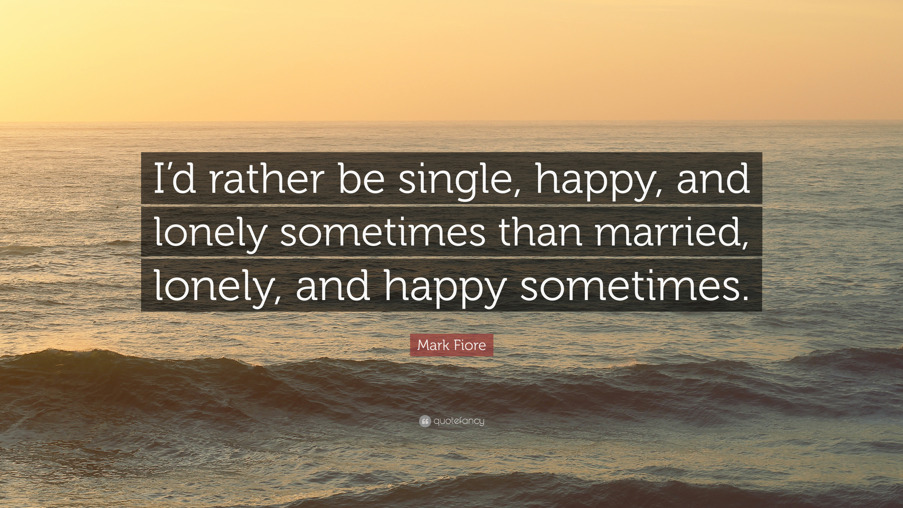 Mark Fiore Quote Id Rather Be Single Happy And Lonely Sometimes