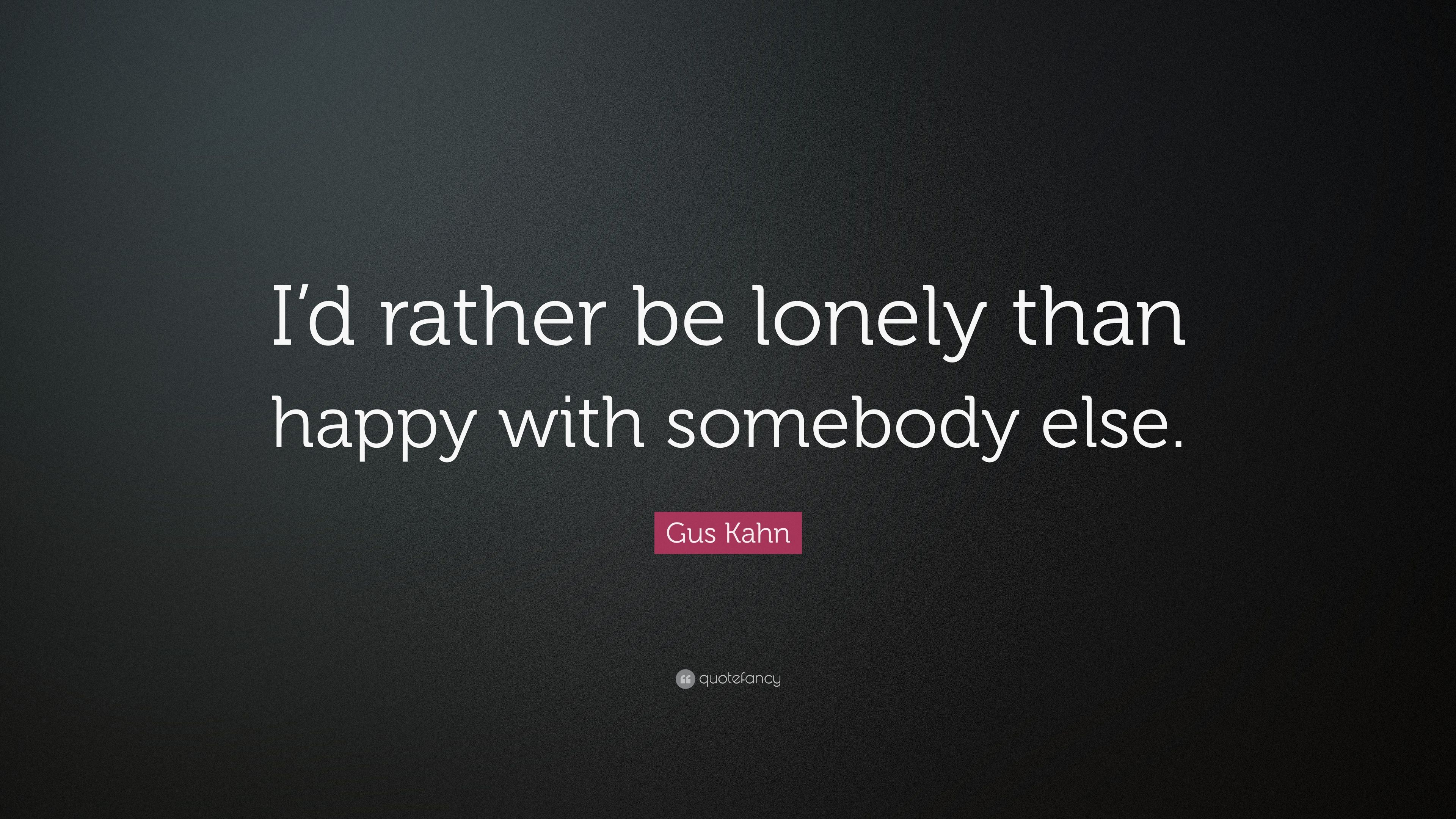 Gus Kahn Quote Id Rather Be Lonely Than Happy With Somebody Else