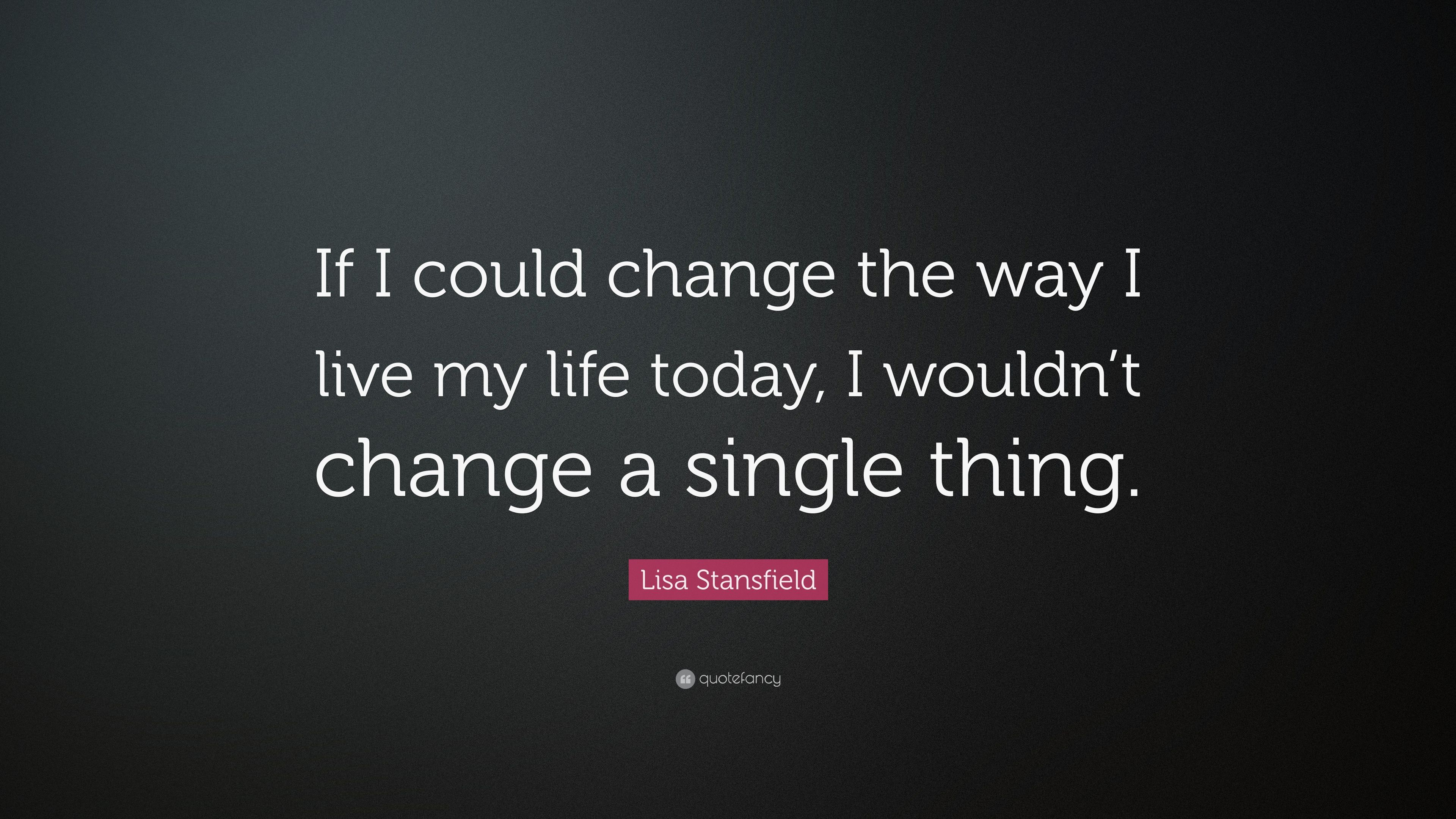 if i could change 3 things If you could go back in time and change 3 things from your past what would they be.