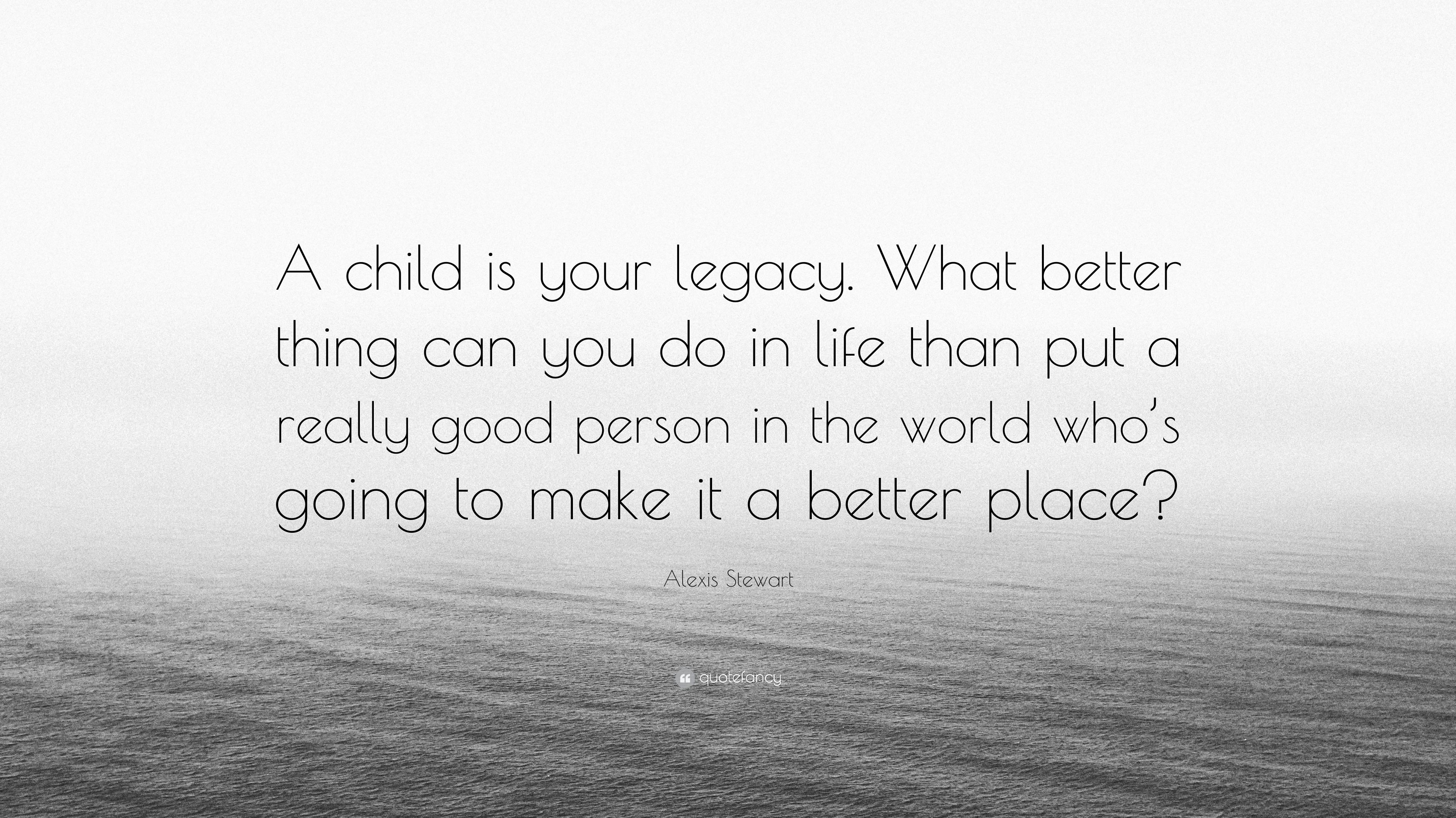 "Really Good Quotes About Life Alexis Stewart Quote ""A Child Is Your Legacywhat Better Thing"