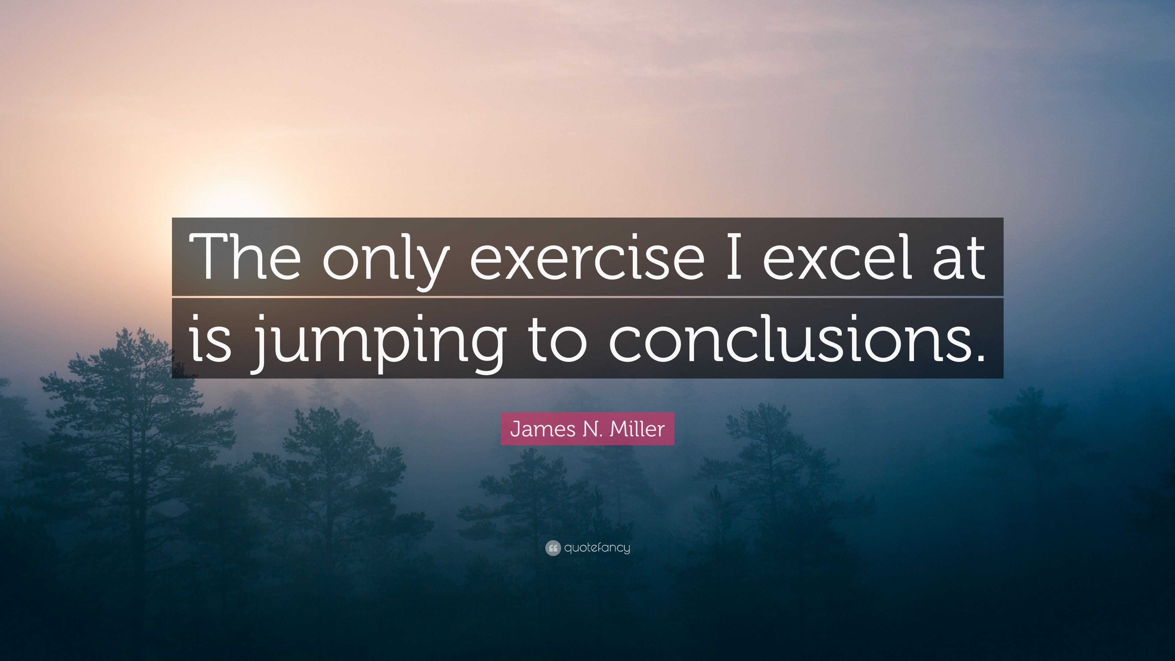 """Jumping To Conclusions Quotes James Nmiller Quote """"The Only Exercise I Excel At Is Jumping To"""