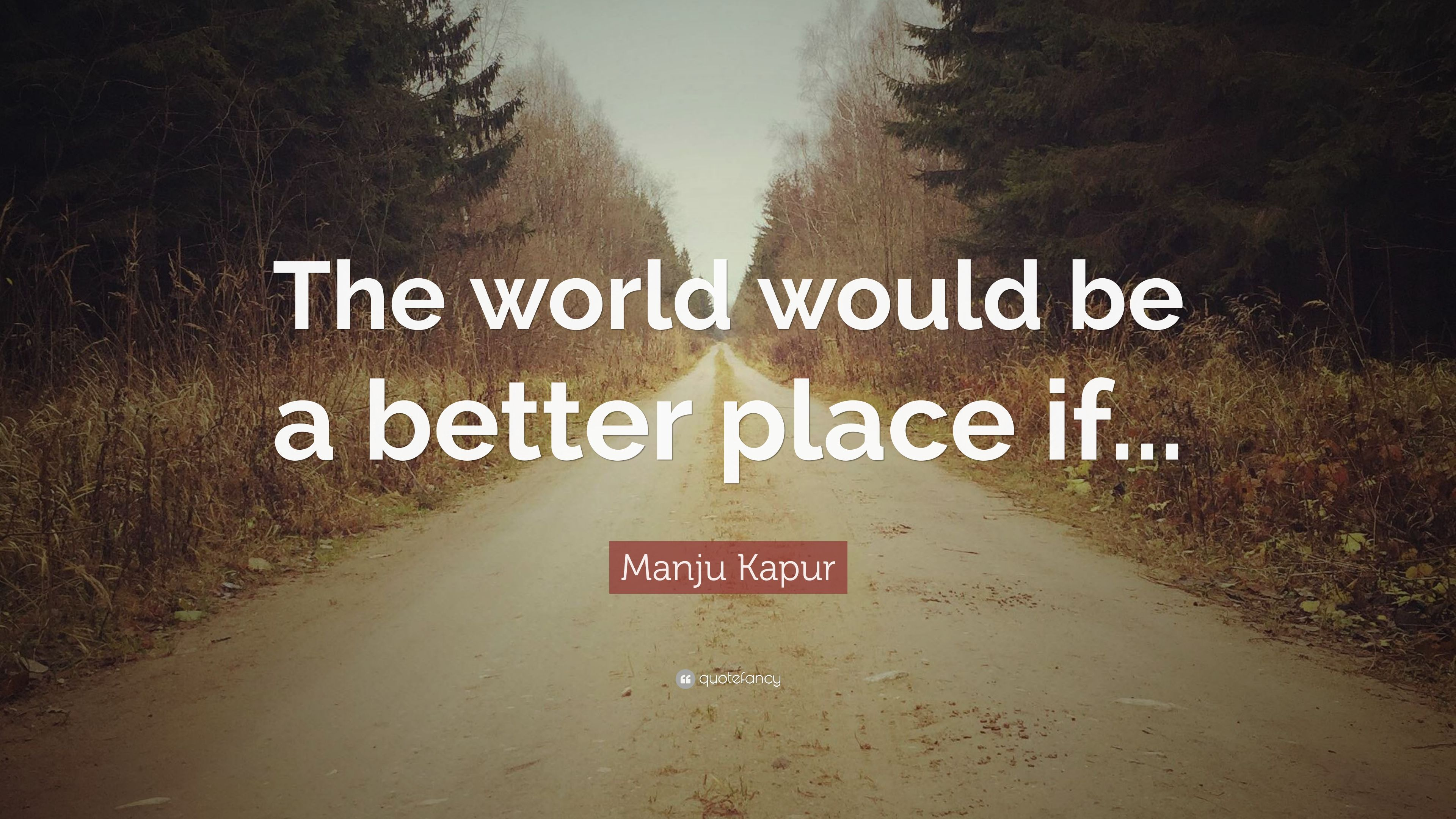 "manju kapur quote: ""the world would be a better place if"" (7"