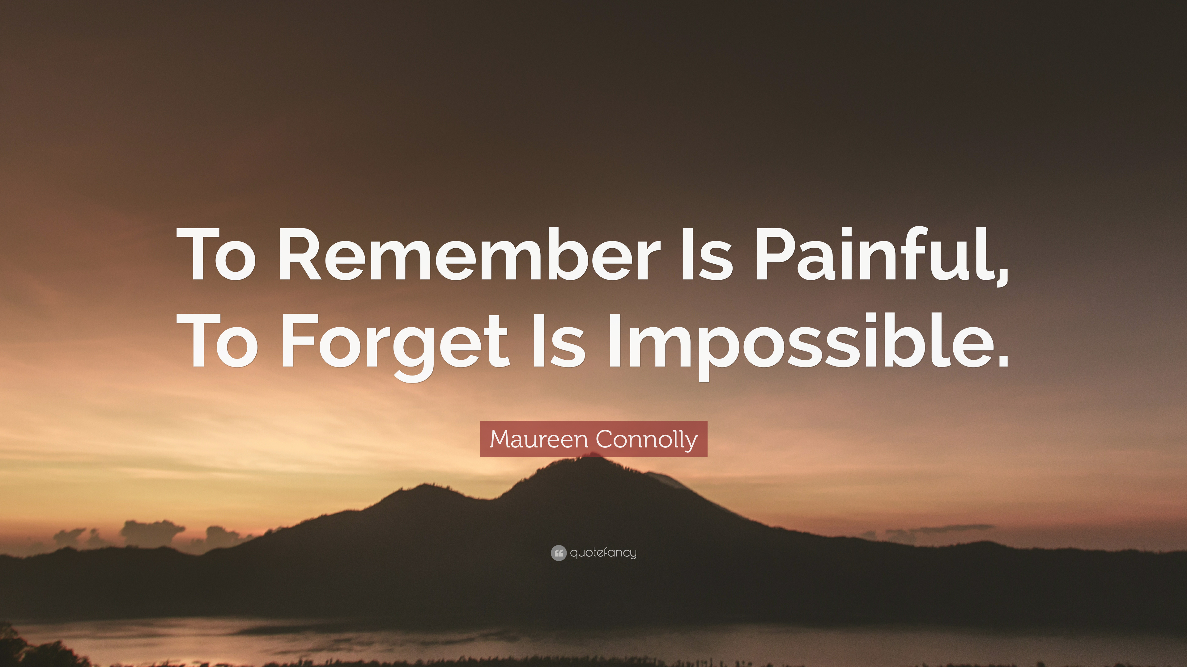 """Maureen Connolly Quote """"To Remember Is Painful To For Is"""