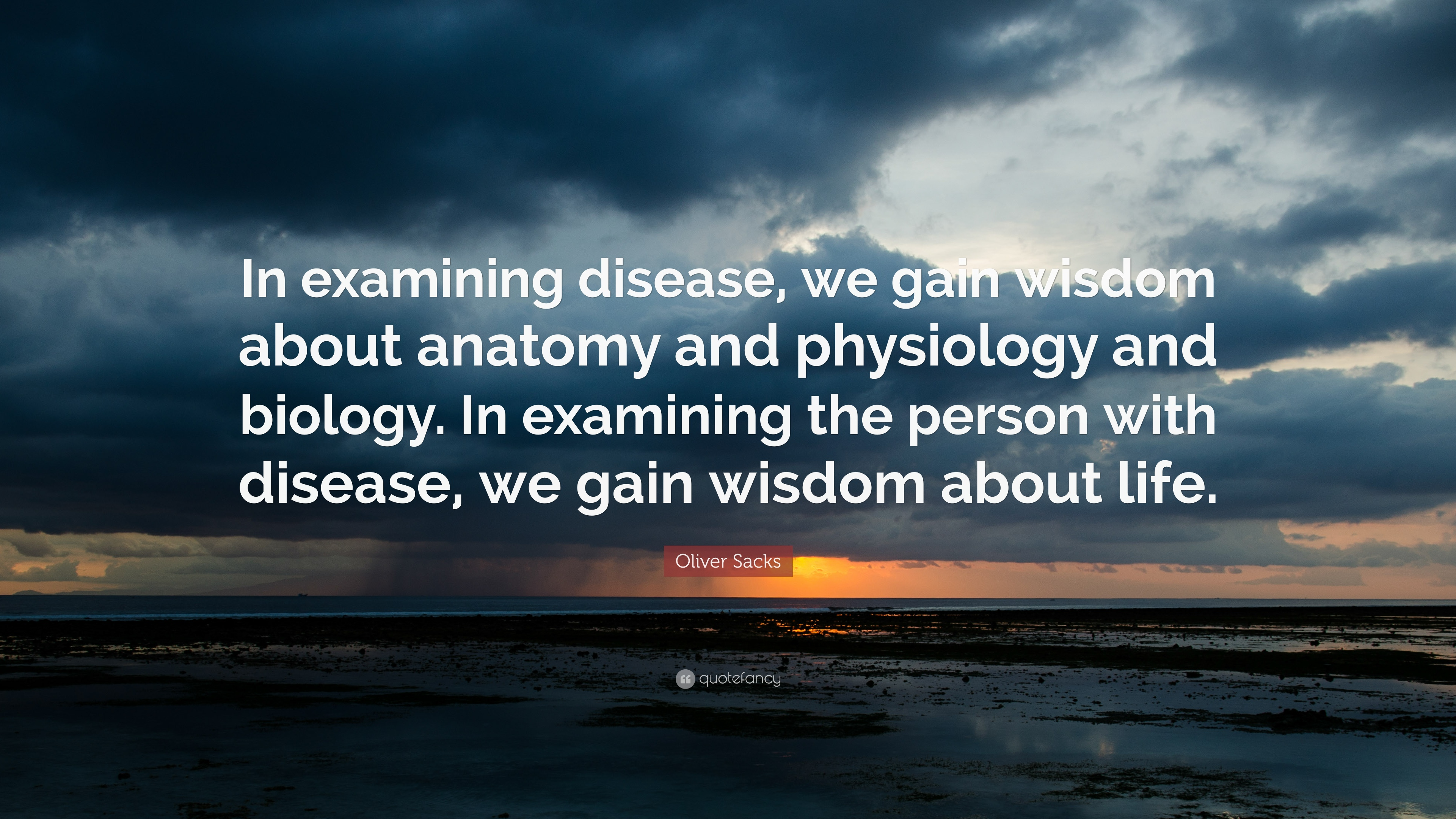 Oliver Sacks Quote In Examining Disease We Gain Wisdom About