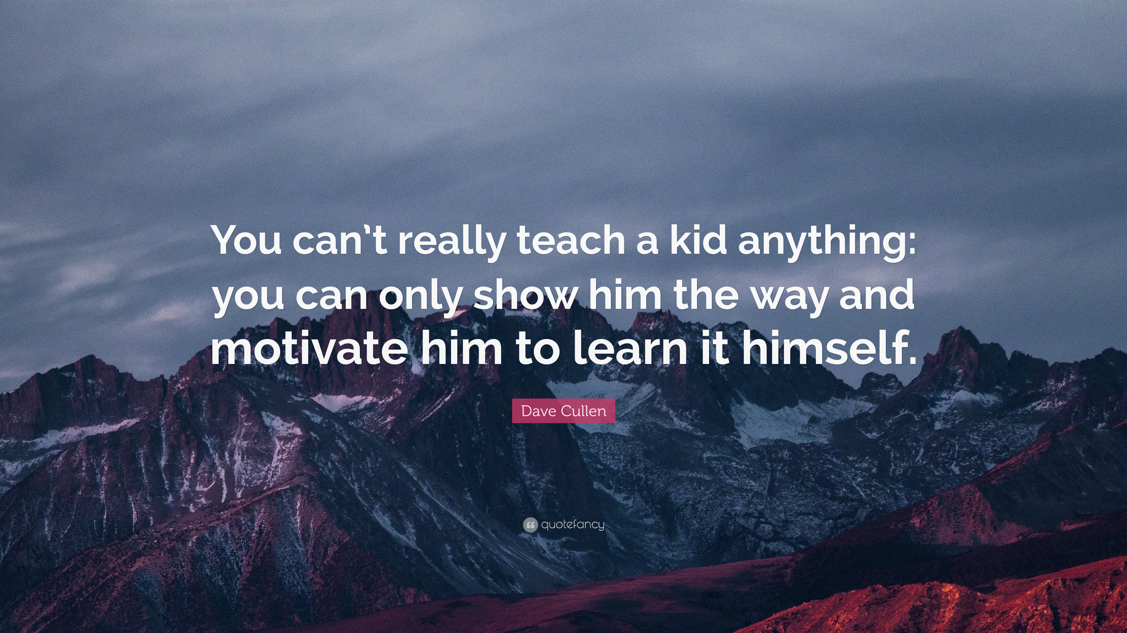 Dave Cullen Quote You Cant Really Teach A Kid Anything You Can
