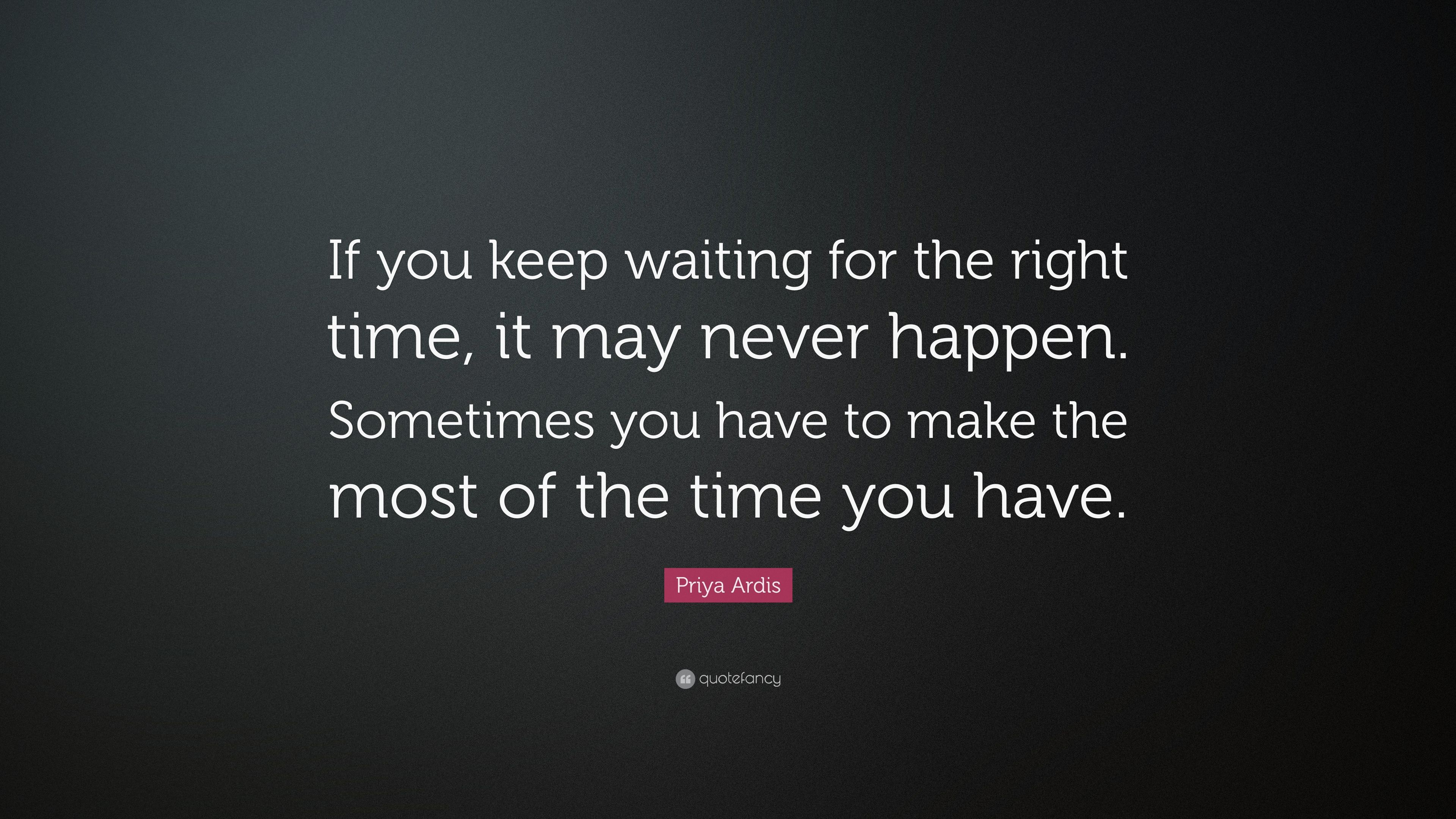 Priya Ardis Quote If You Keep Waiting For The Right Time It May