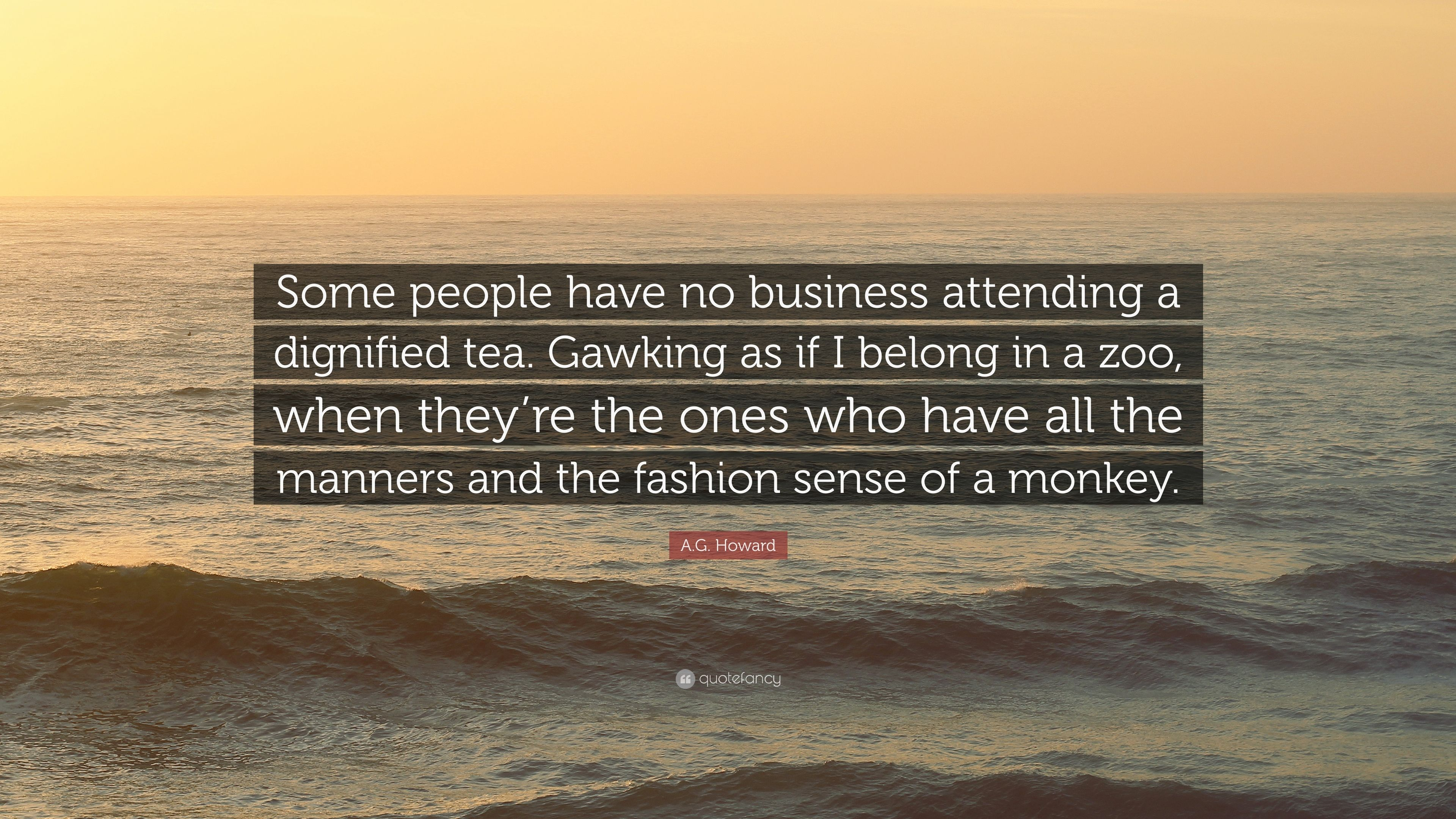 "Ag Quote A.ghoward Quote ""Some People Have No Business Attending A"