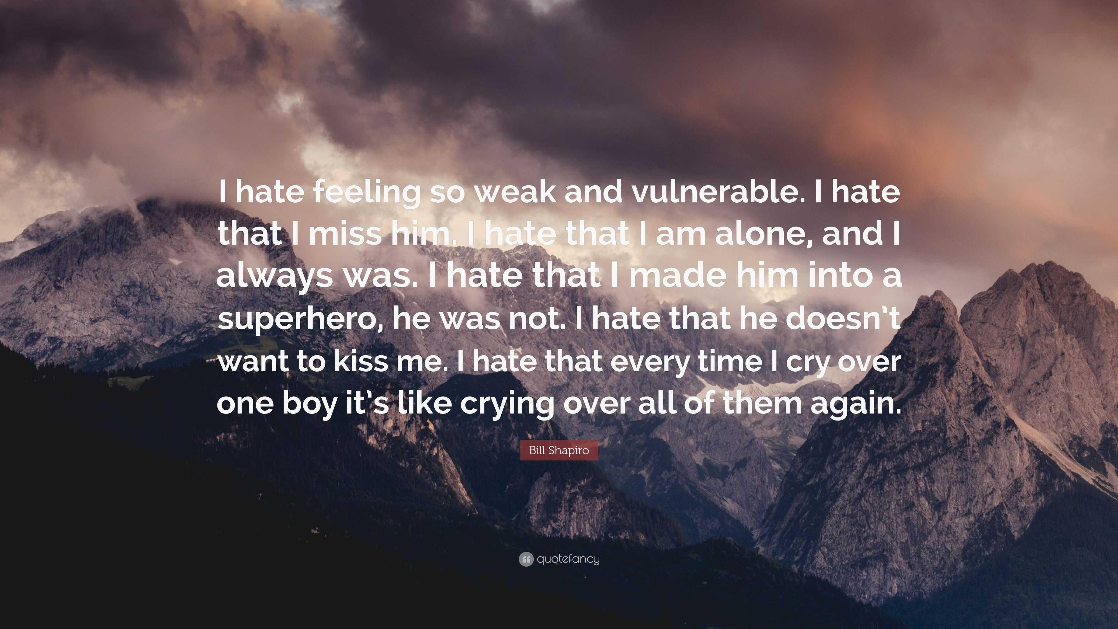 "Bill Shapiro Quote: ""I hate feeling so weak and vulnerable ..."