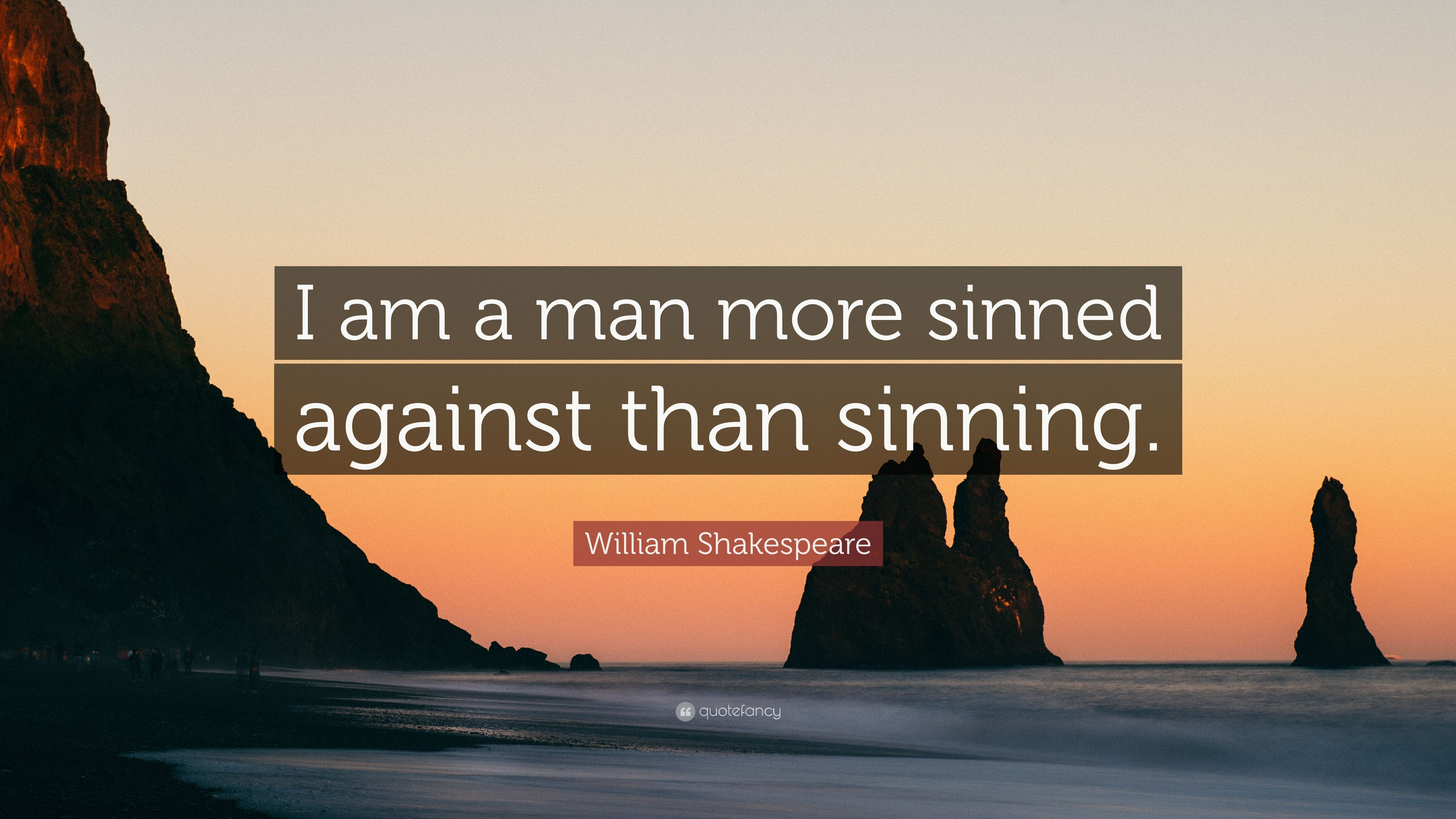 a man more sinned against than sinning