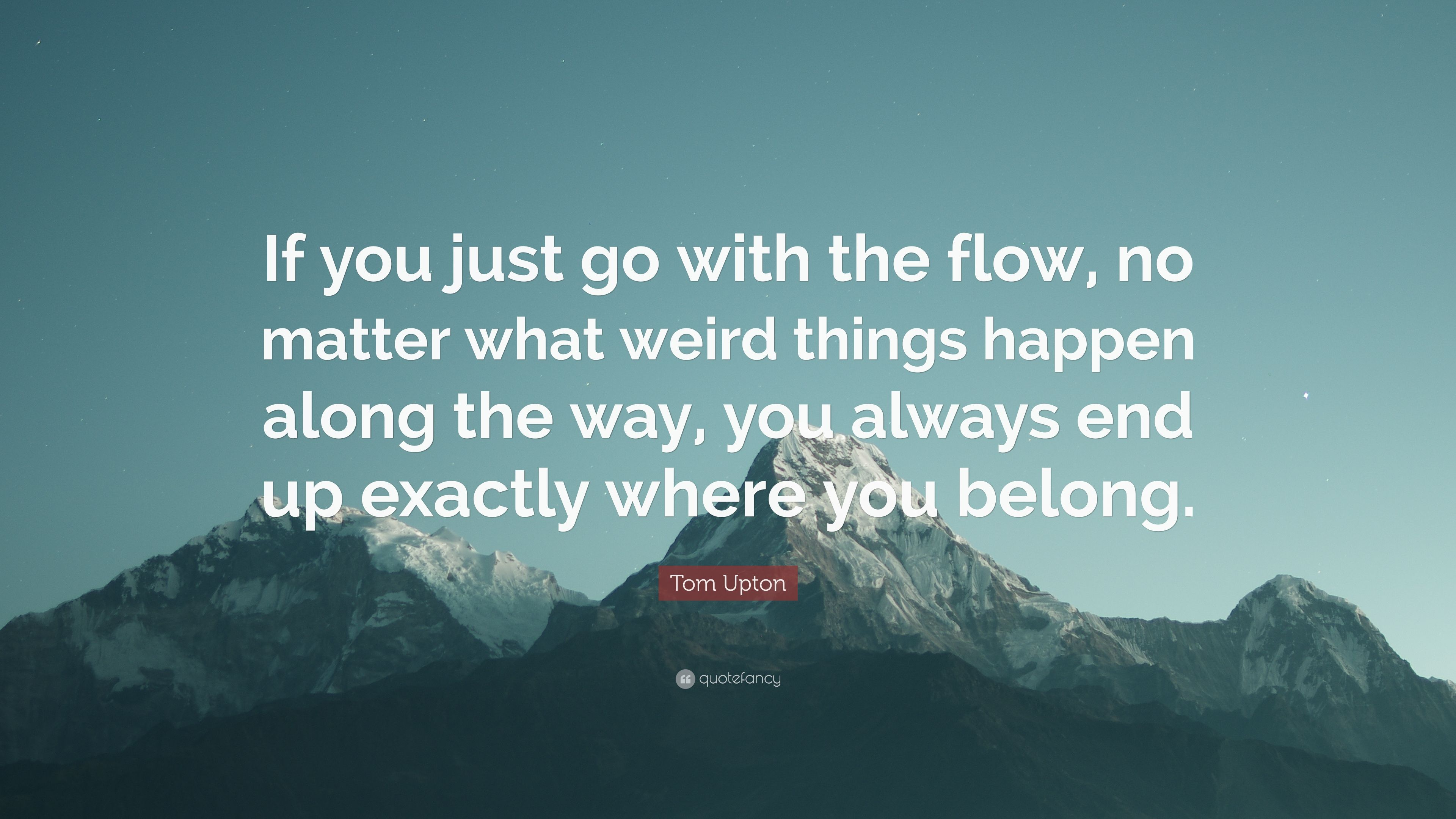 "Go With The Flow Quotes Tom Upton Quote ""If You Just Go With The Flow No Matter What"