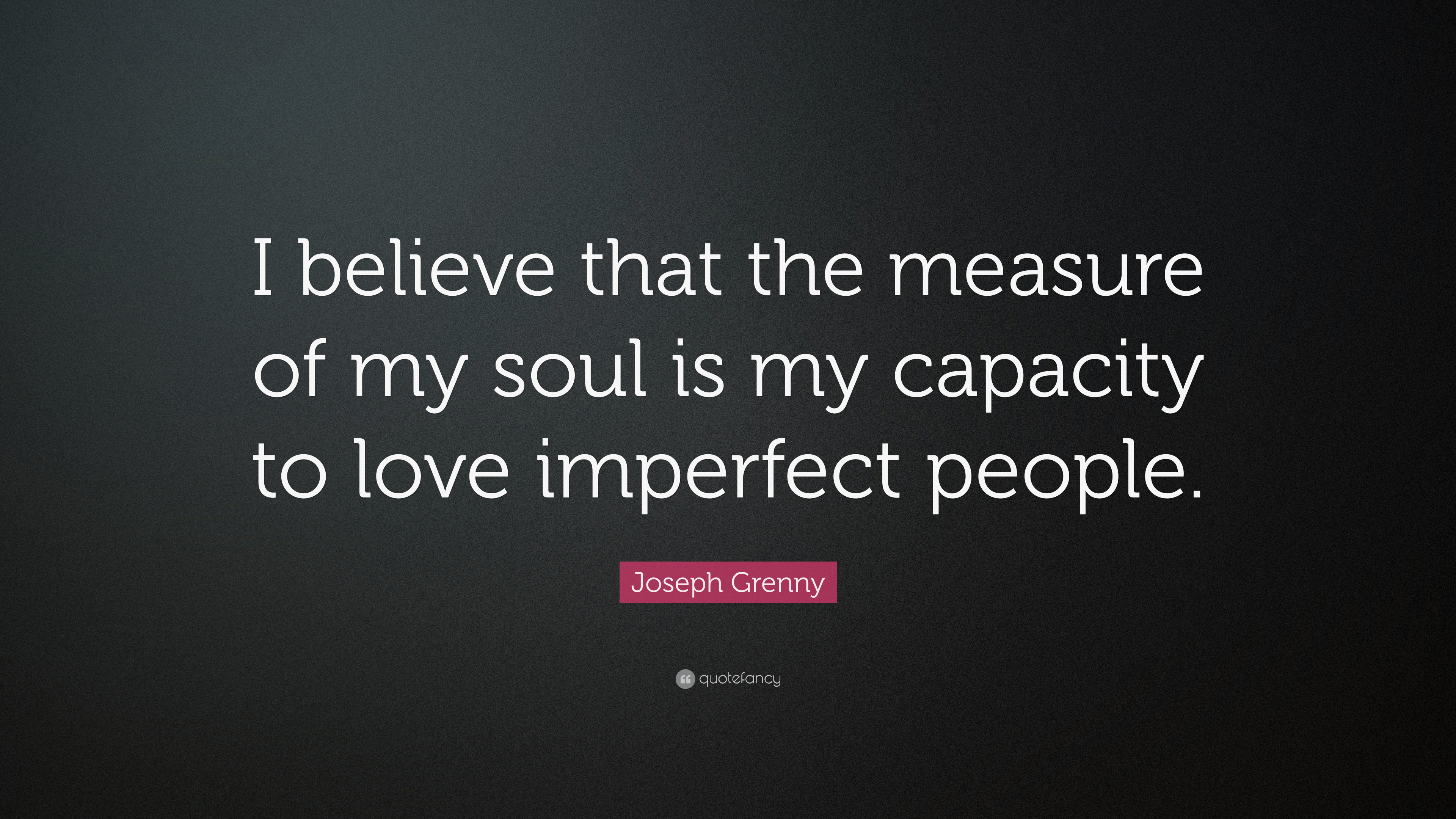"Imperfect Love Quotes Joseph Grenny Quote ""I Believe That The Measure Of My Soul Is My"