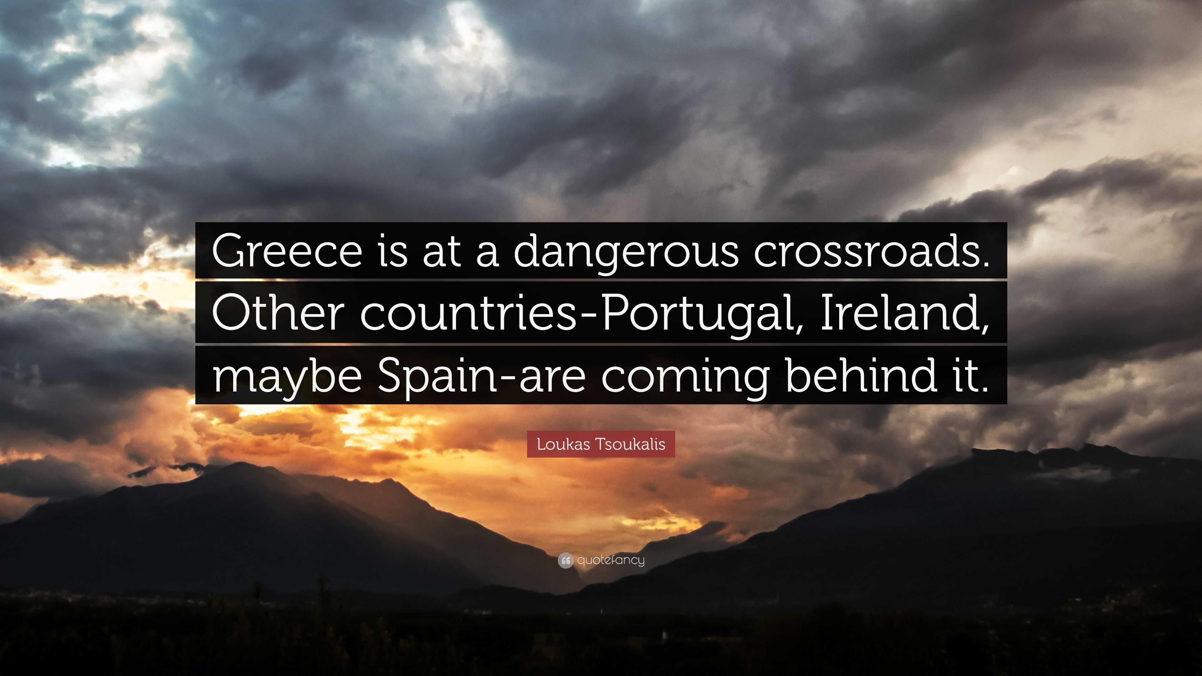 "Loukas Tsoukalis Quote: ""Greece is at a dangerous crossroads"