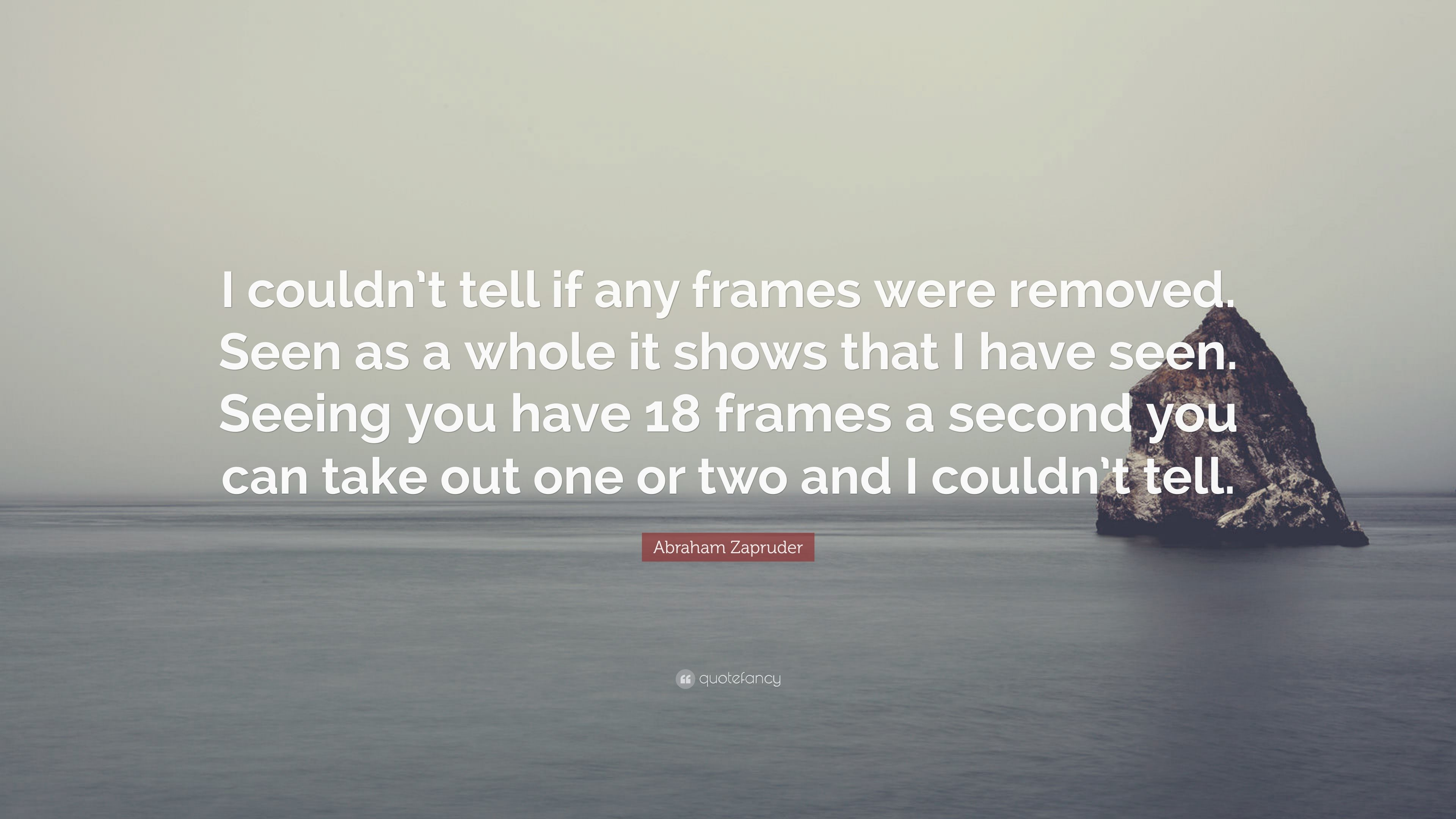 """Abraham Zapruder Quote: """"I couldn\'t tell if any frames were removed ..."""