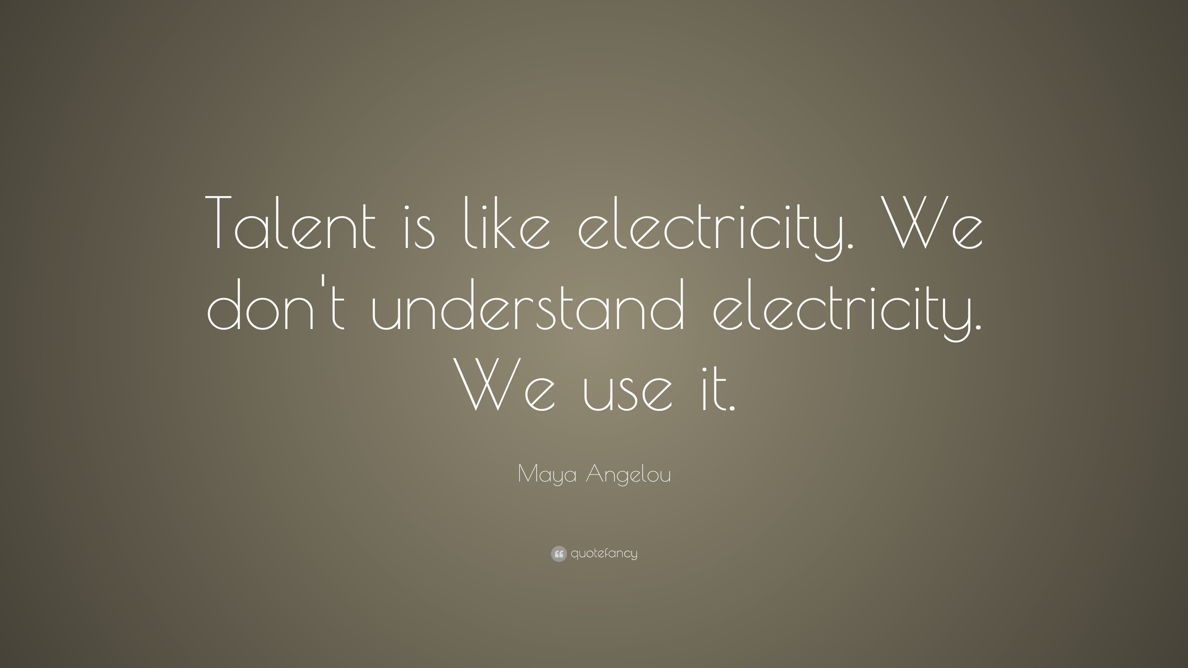 "Maya Angelou Quote: ""Talent is like electricity. We don't ..."