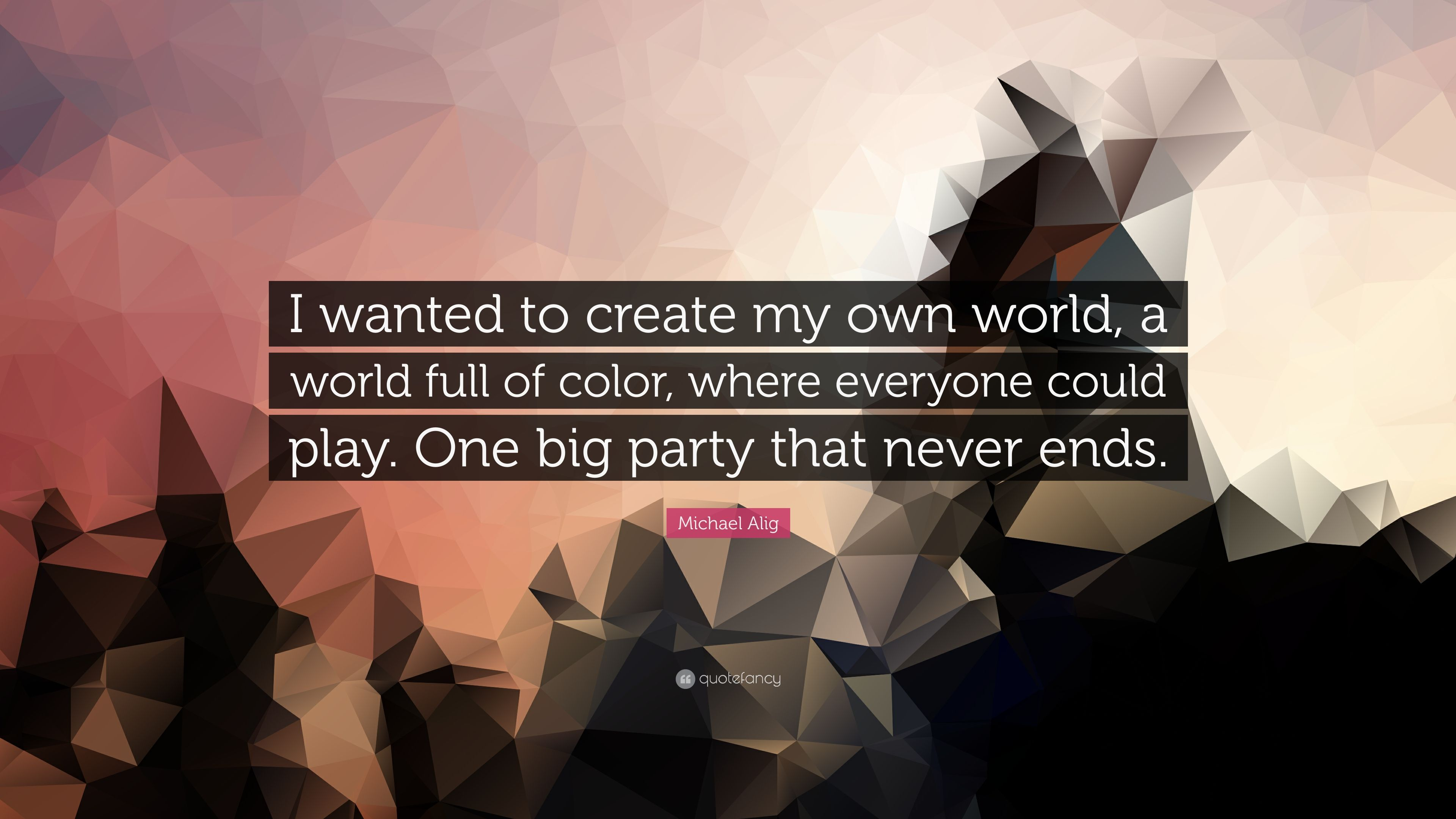 michael alig quote i wanted to create my own world a world full