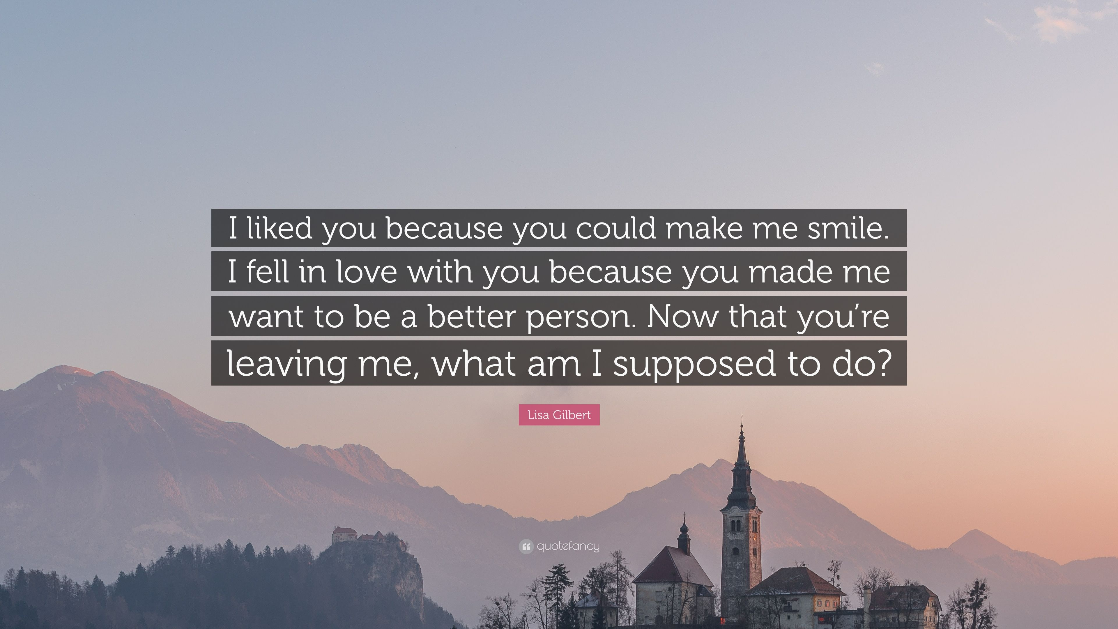 Lisa Gilbert Quote I Liked You Because You Could Make Me Smile I