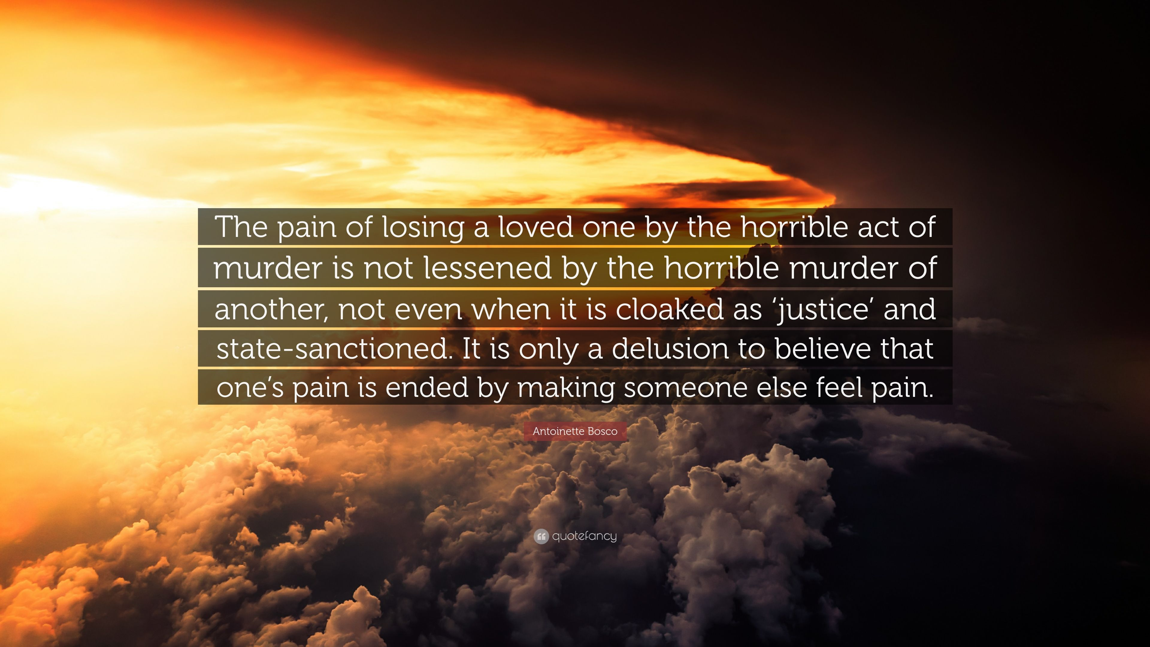 """Antoinette Bosco Quote: """"The pain of losing a loved one by the horrible act  of murder is not lessened by the horrible murder of another, not even..."""""""